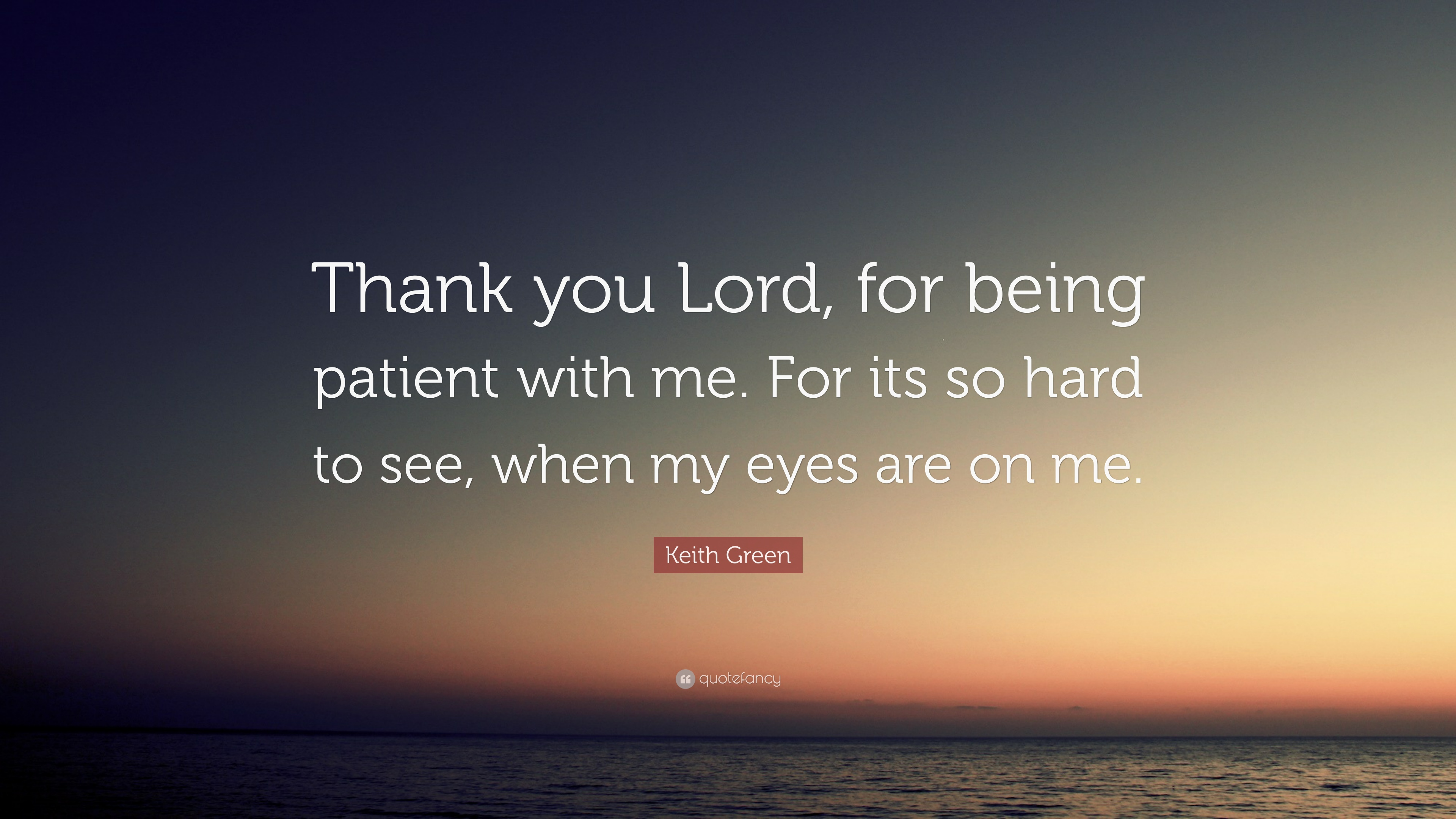 Keith Green Quote Thank You Lord For Being Patient With Me For
