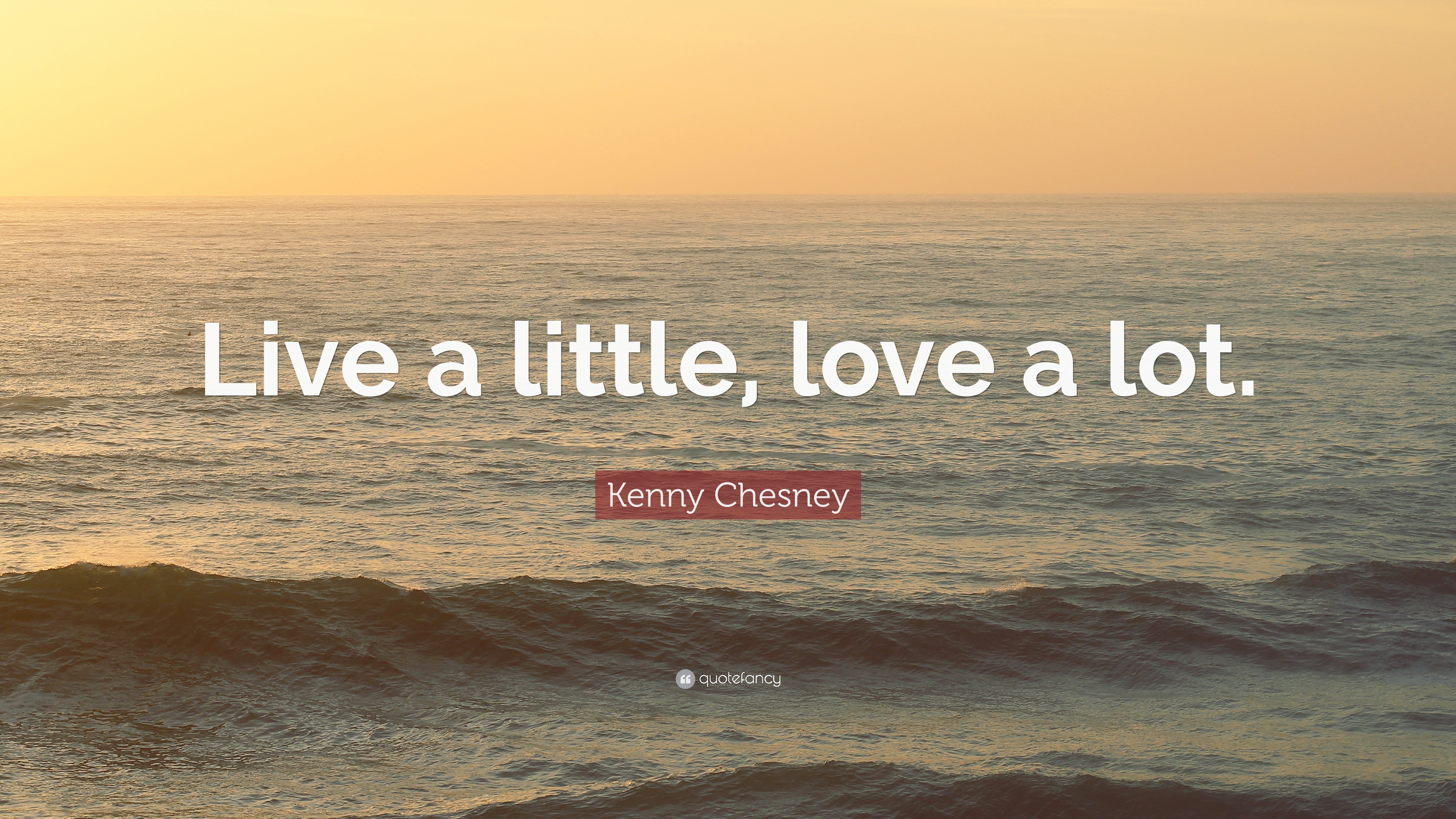 """Kenny Chesney Quote: """"Live a little, love a lot."""" (10 ..."""