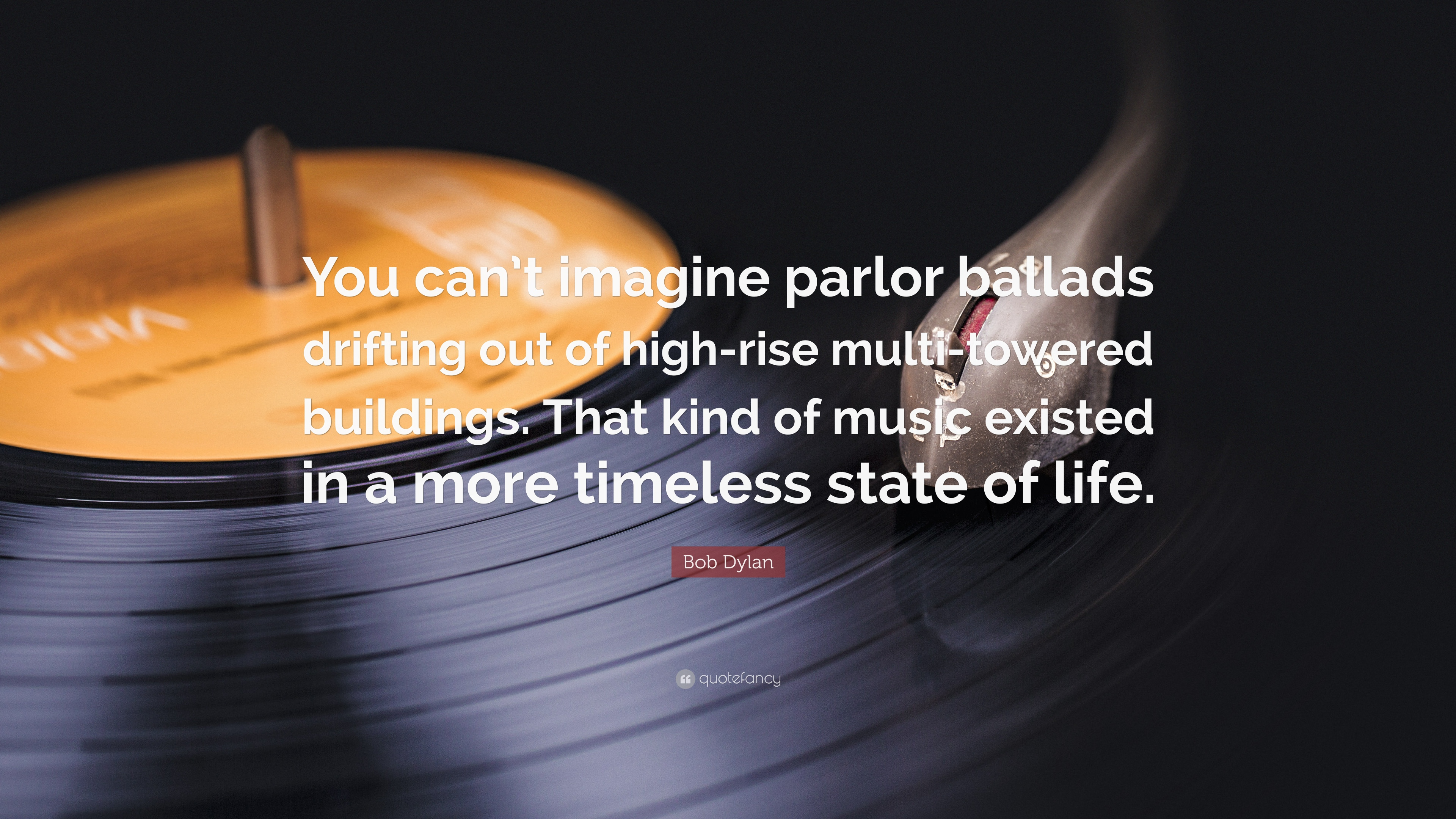 """Bob Dylan Quote: """"You can't imagine parlor ballads drifting"""