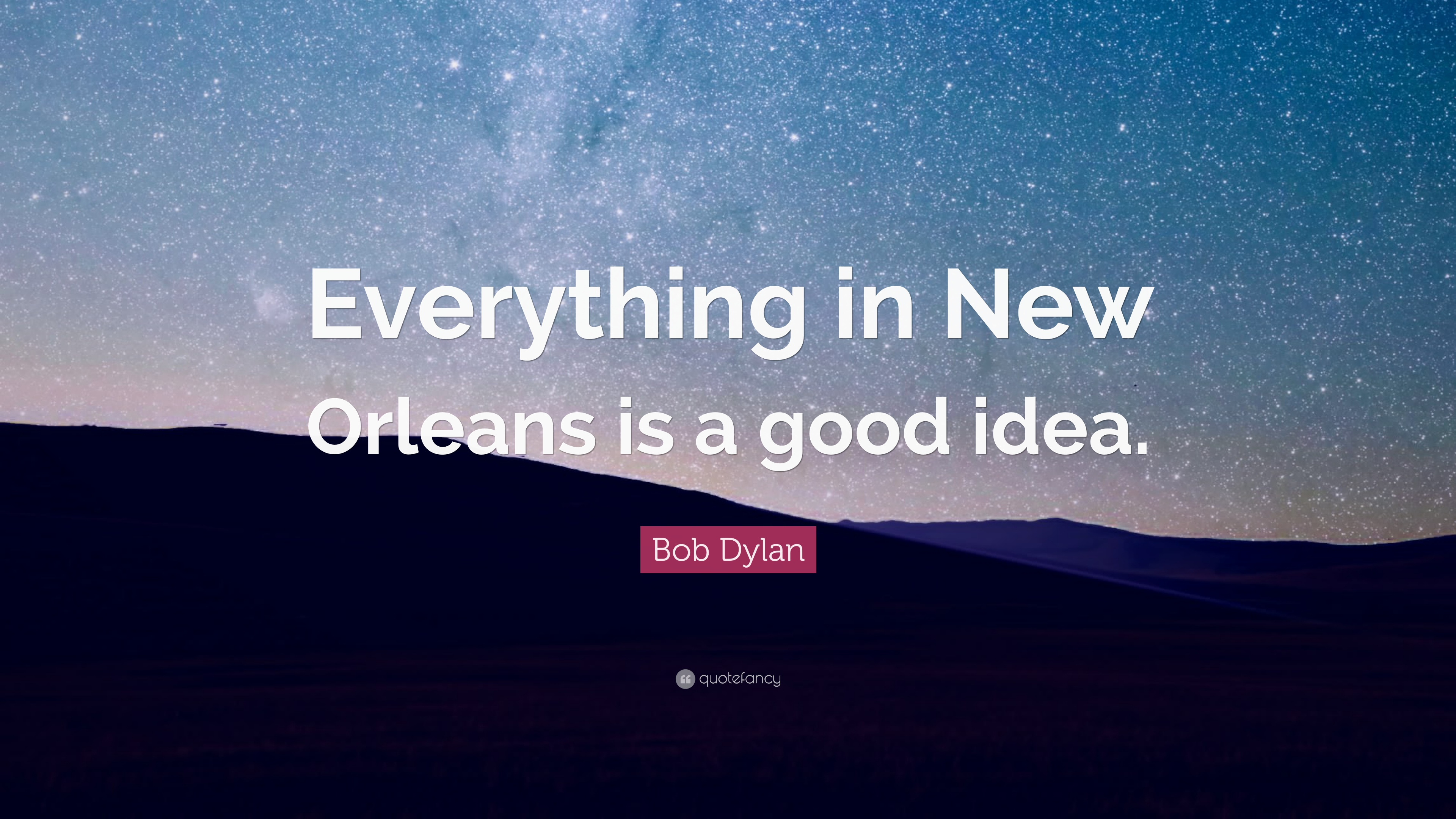 """Bob Dylan Quote: """"Everything in New Orleans is a good idea ..."""