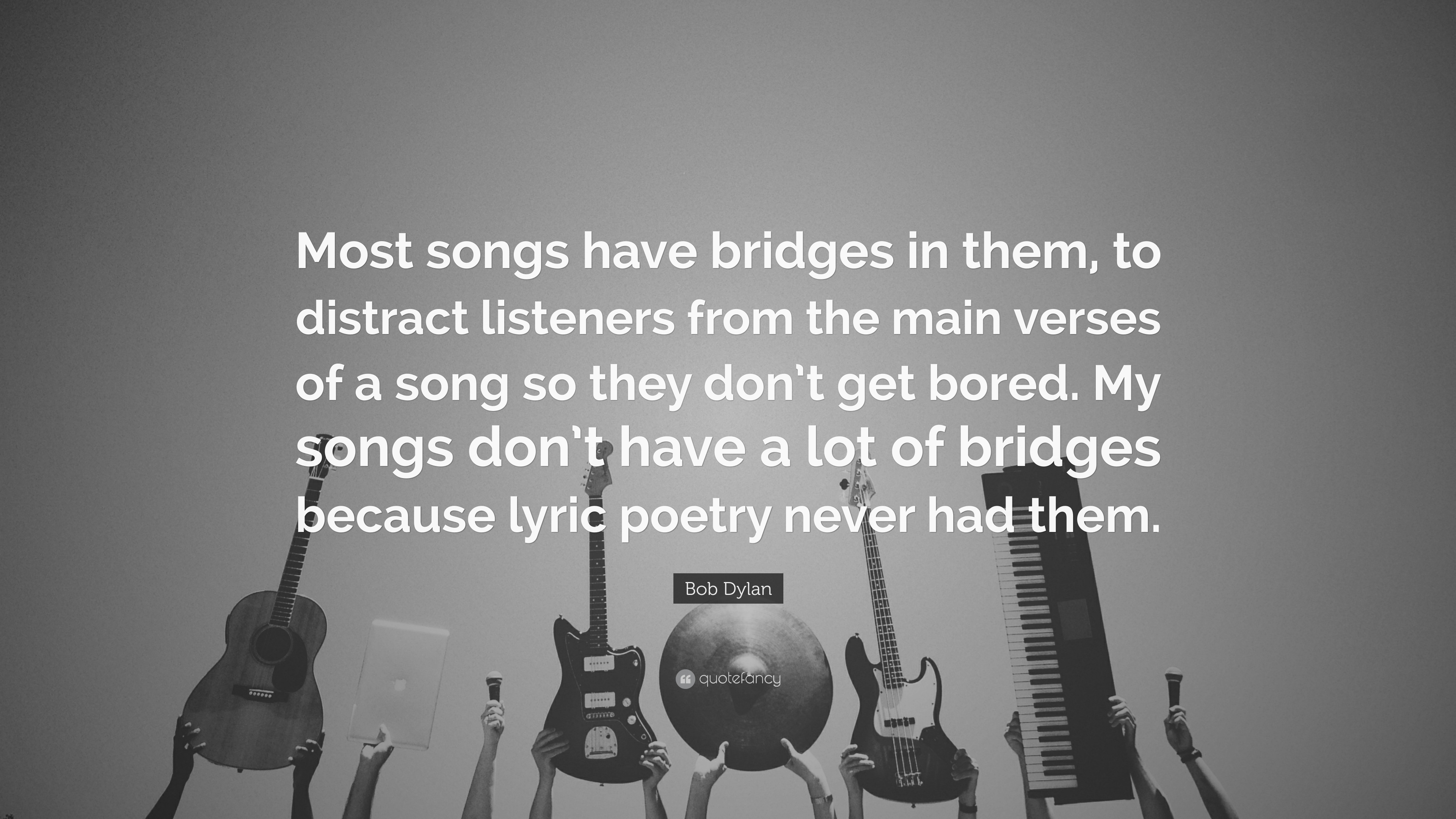 "Bob Dylan Quote: ""Most songs have bridges in them, to distract"