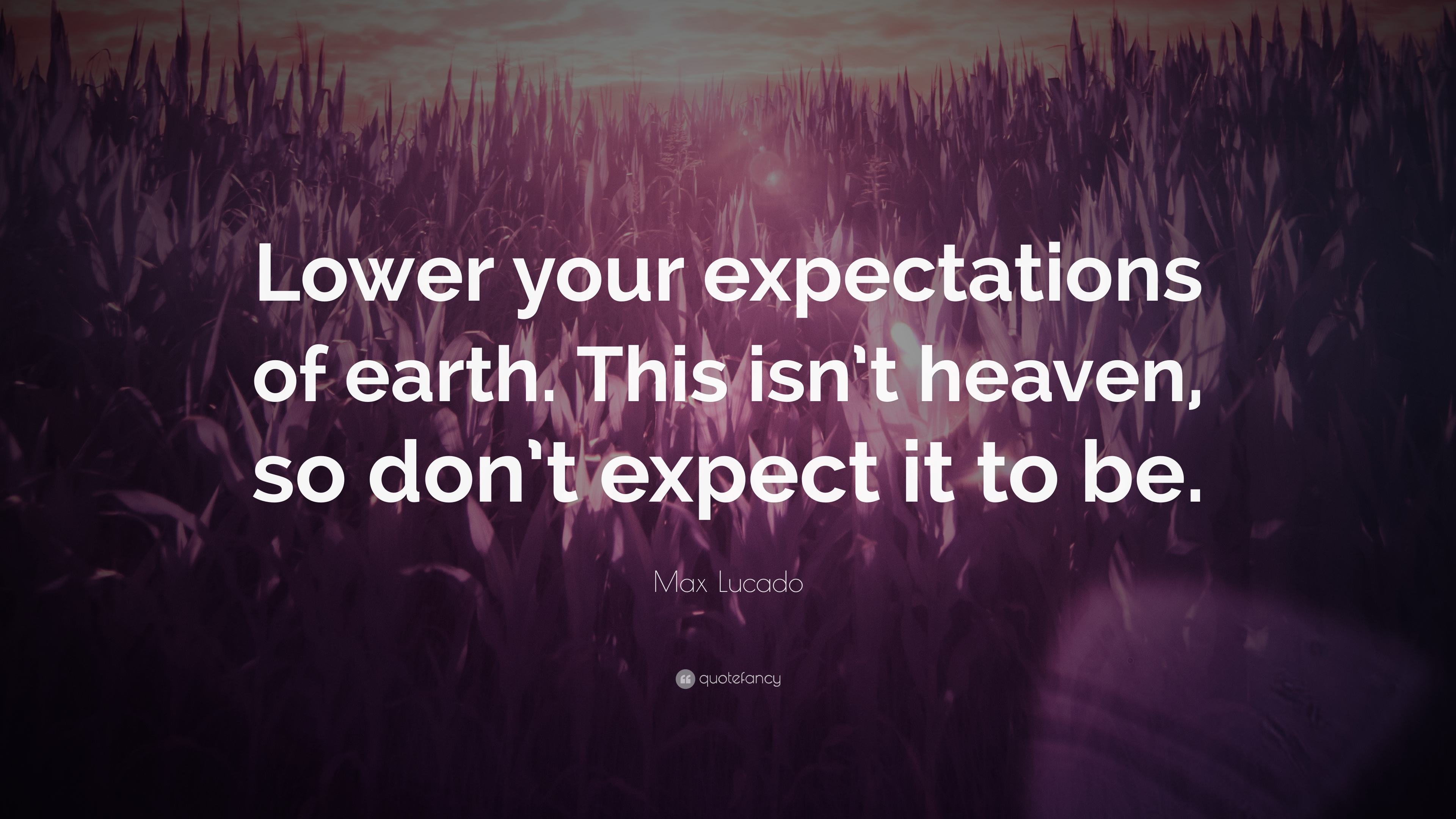 max lucado quote lower your expectations of earth this isn t max lucado quote lower your expectations of earth this isn t heaven