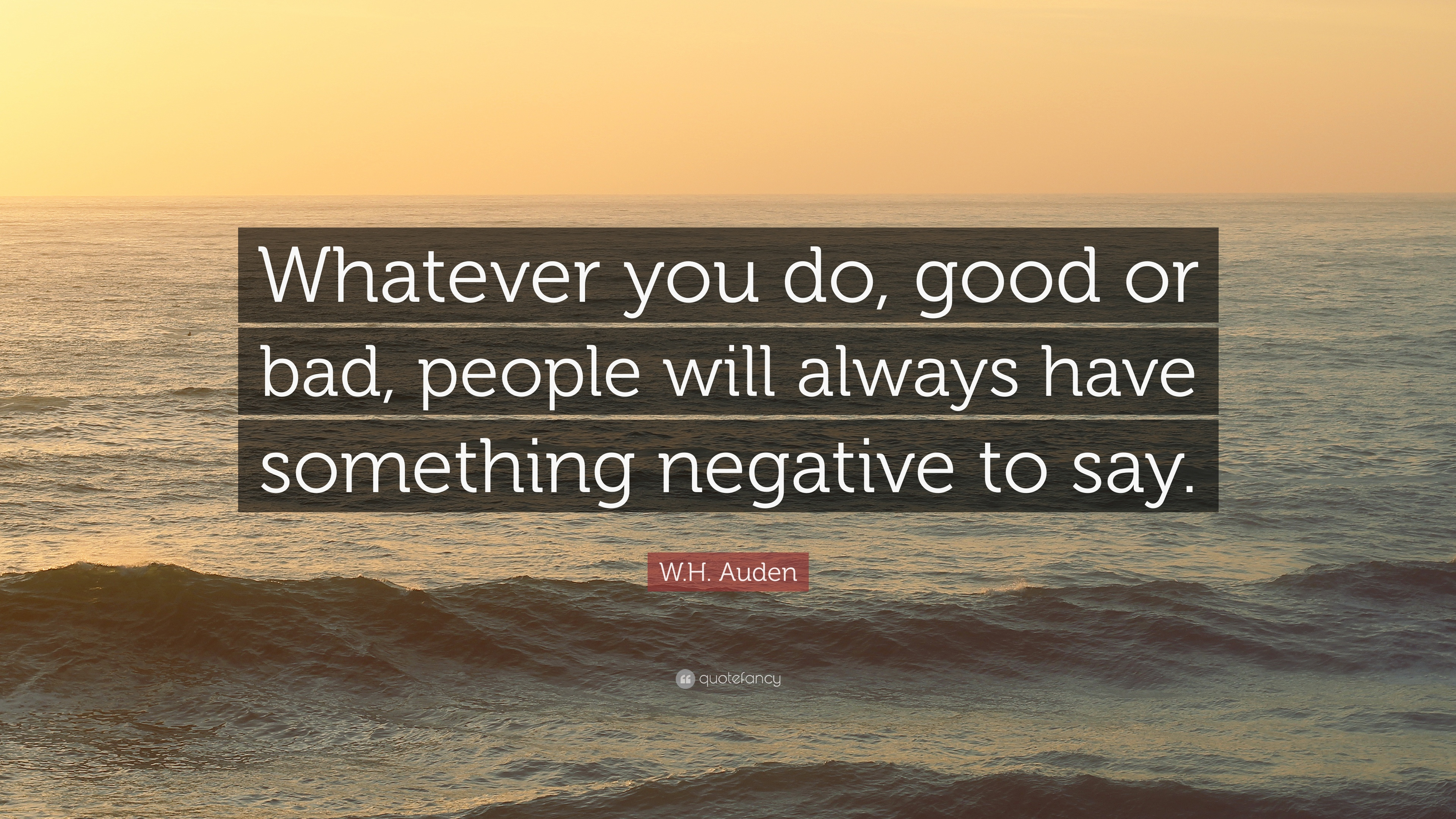 W.H. Auden Quote: Whatever you do, good or bad, people