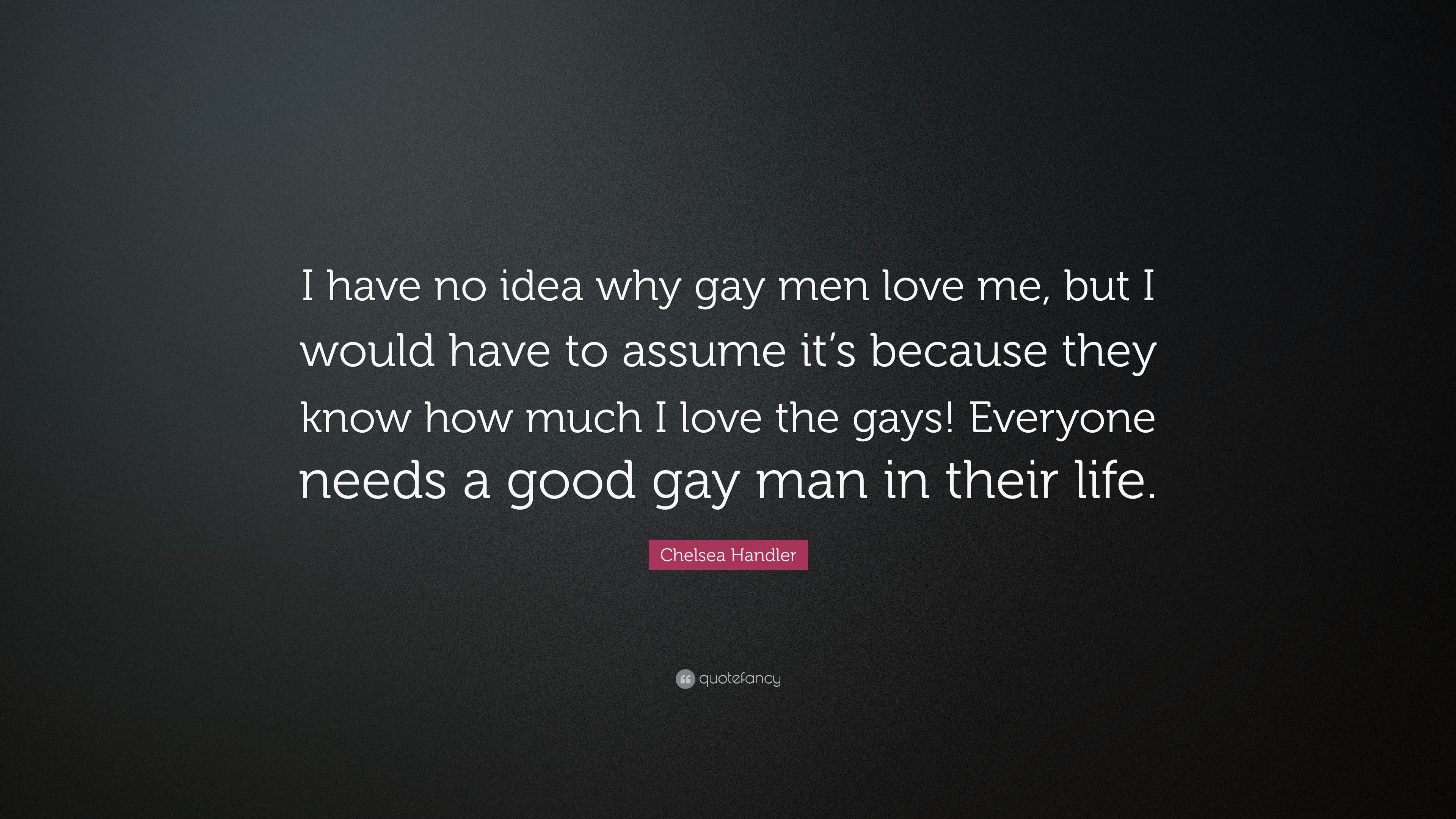 "Gay Love Quotes Chelsea Handler Quote ""I Have No Idea Why Gay Men Love Me But I"