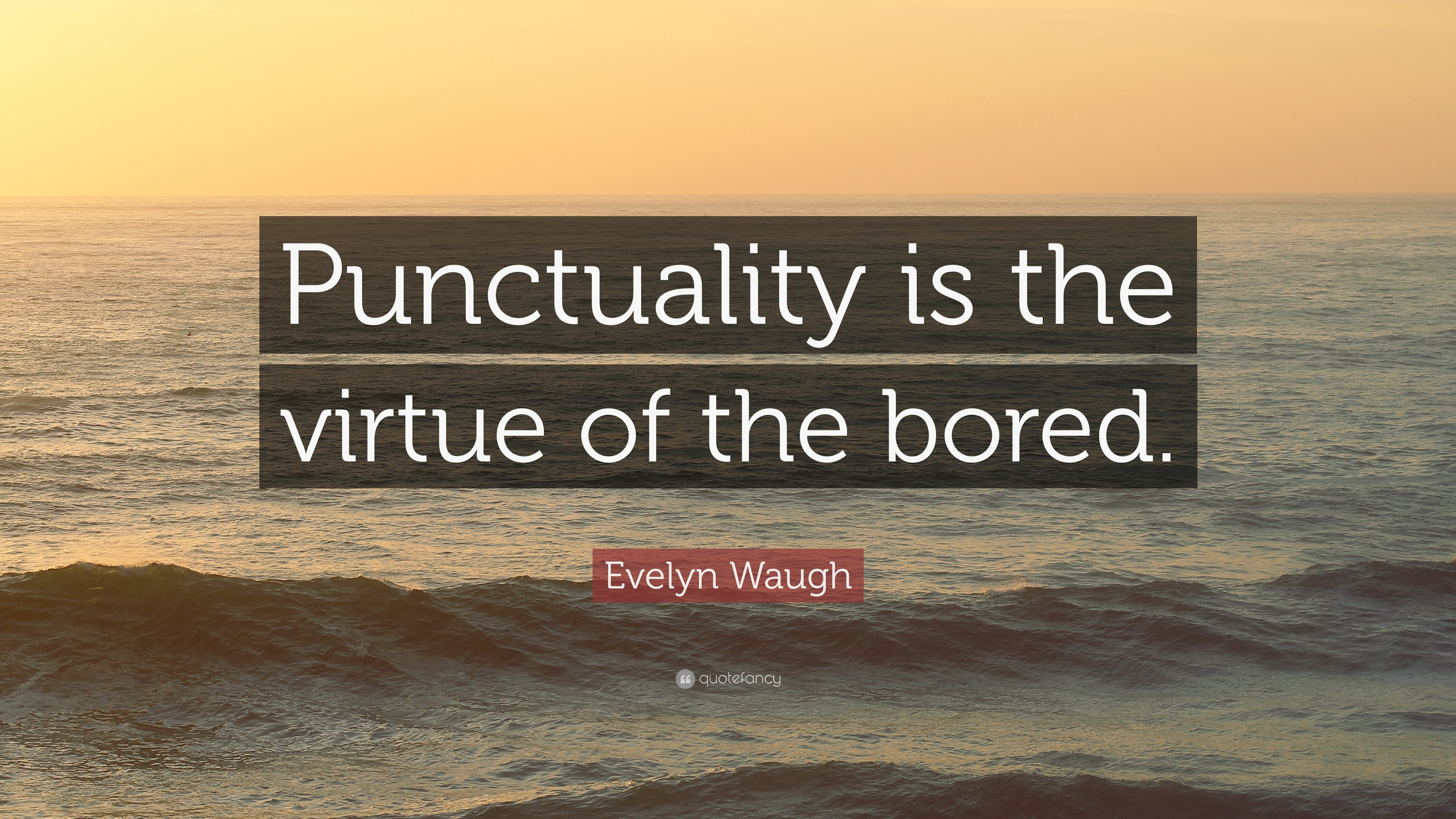 essay on punctuality is the virtue of the bored Never heard the expression, but i suspect it implies that a bored person has  nothing to do, and therefore rushes to his appointments i think the.