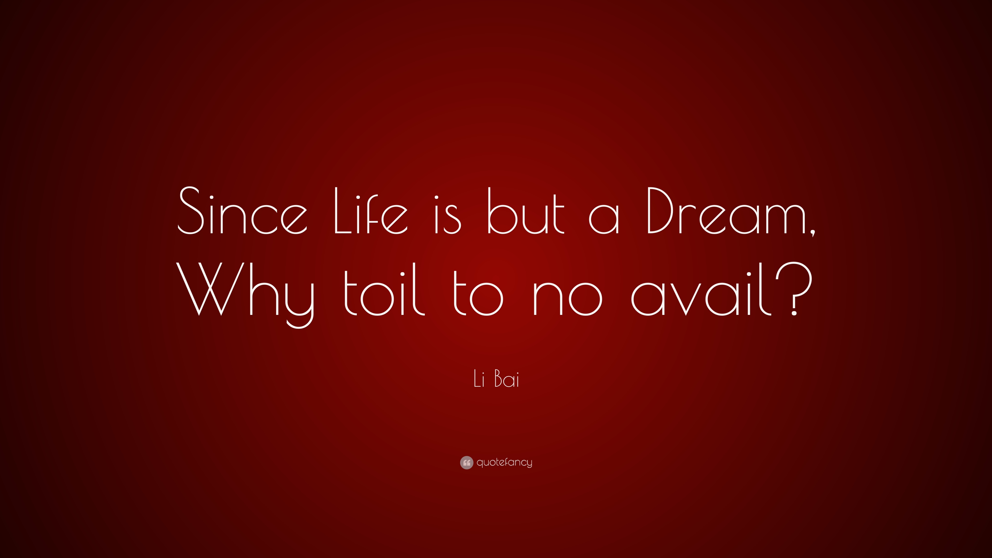 """Li Bai Quote: """"Since Life is but a Dream, Why toil to no ..."""