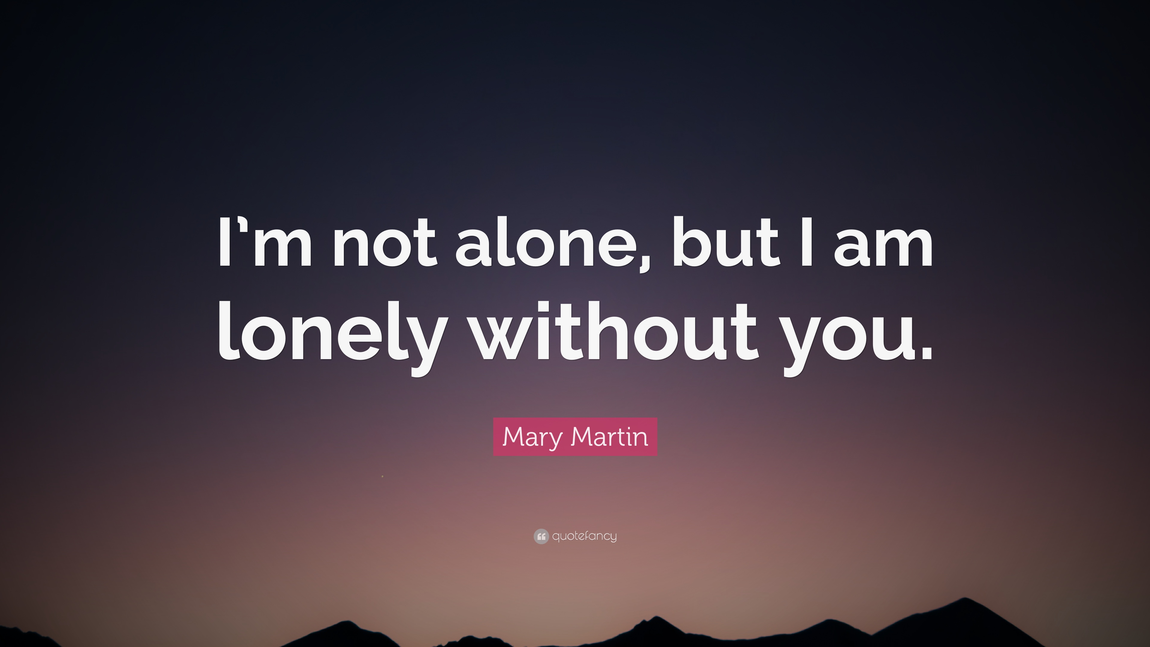 Mary Martin Quote Im Not Alone But I Am Lonely Without You 12