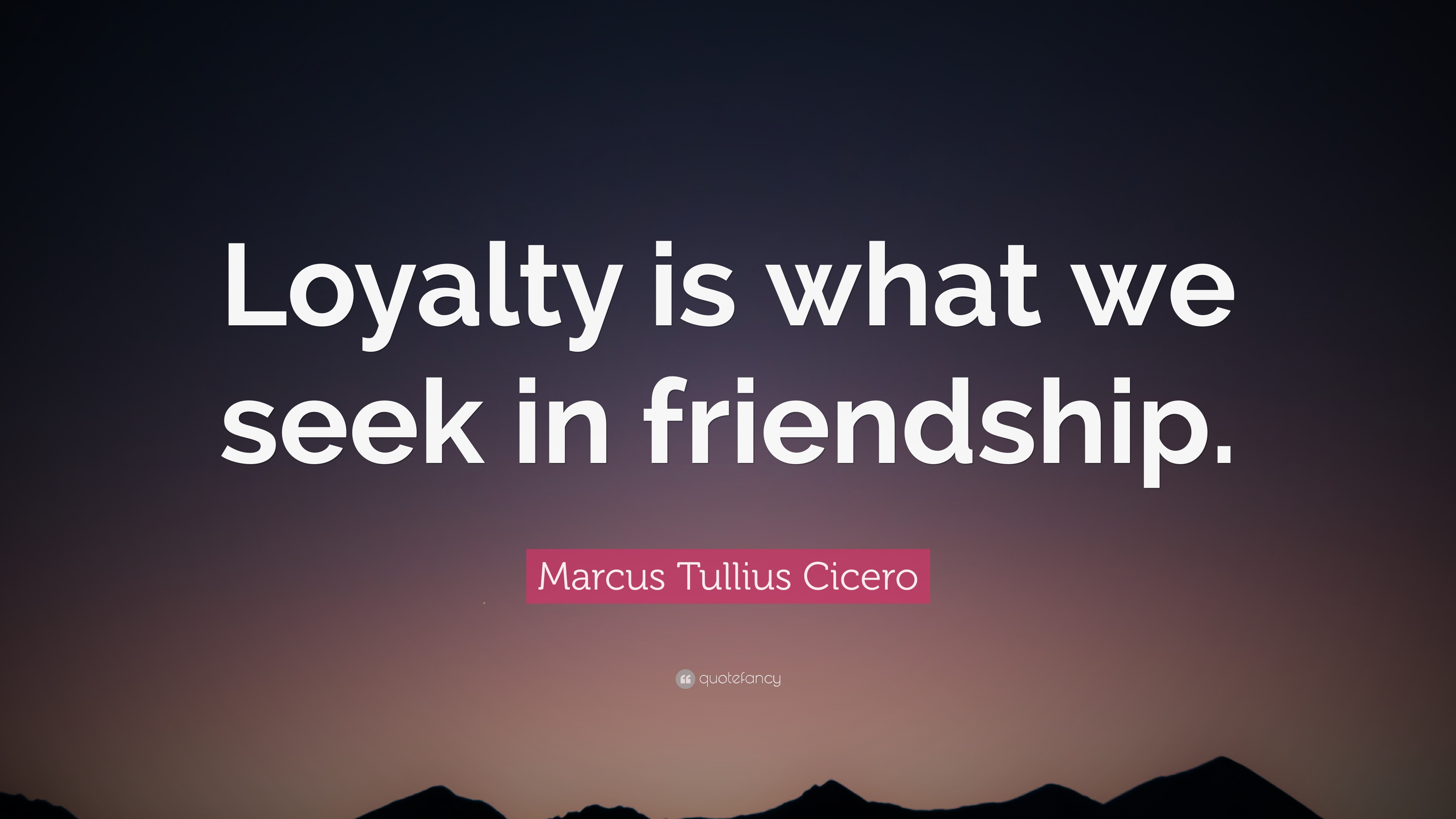 """Quotes About Loyalty And Friendship Marcus Tullius Cicero Quote """"Loyalty Is What We Seek In"""