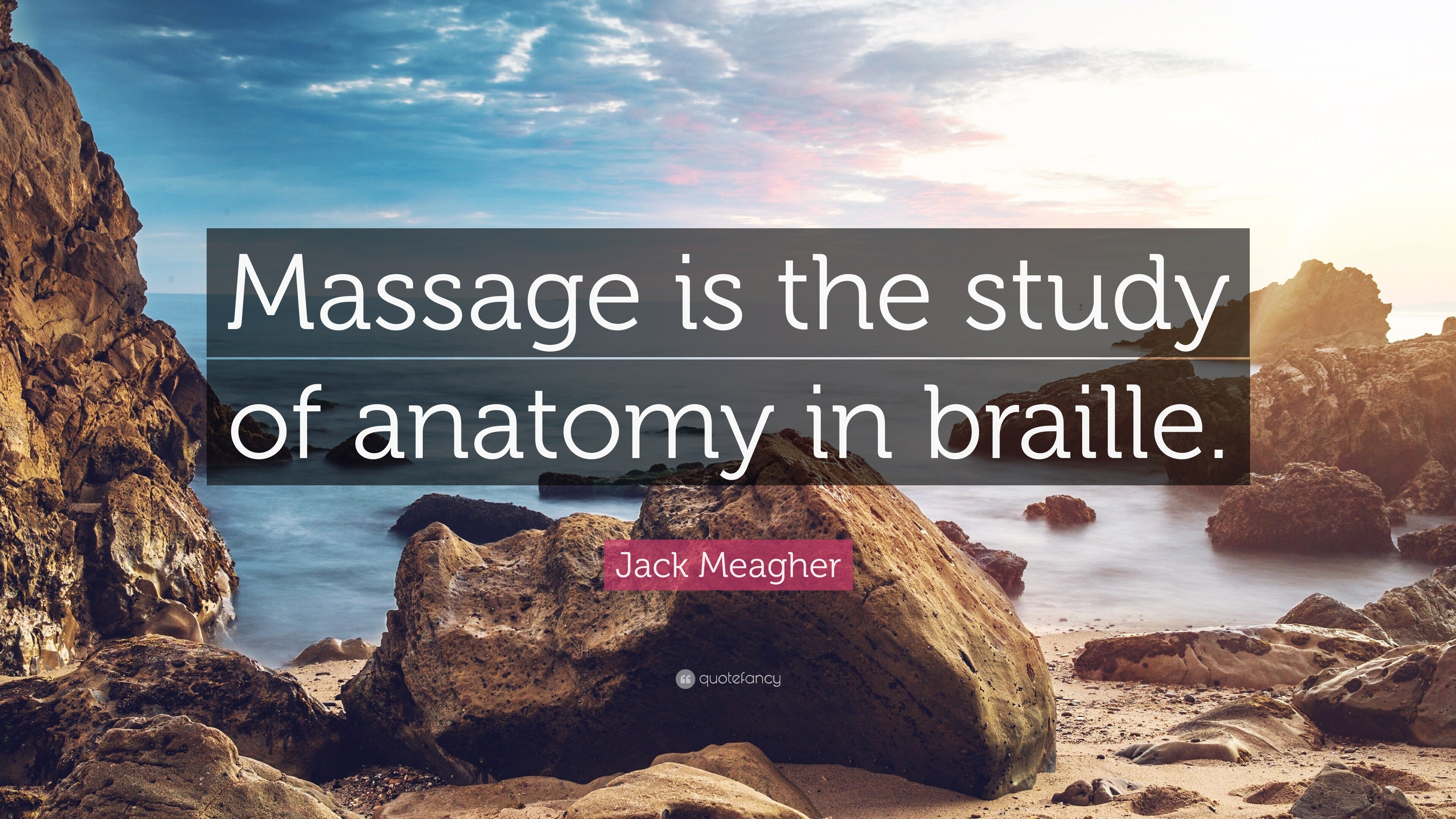 "Jack Meagher Quote: ""Massage is the study of anatomy in braille ..."