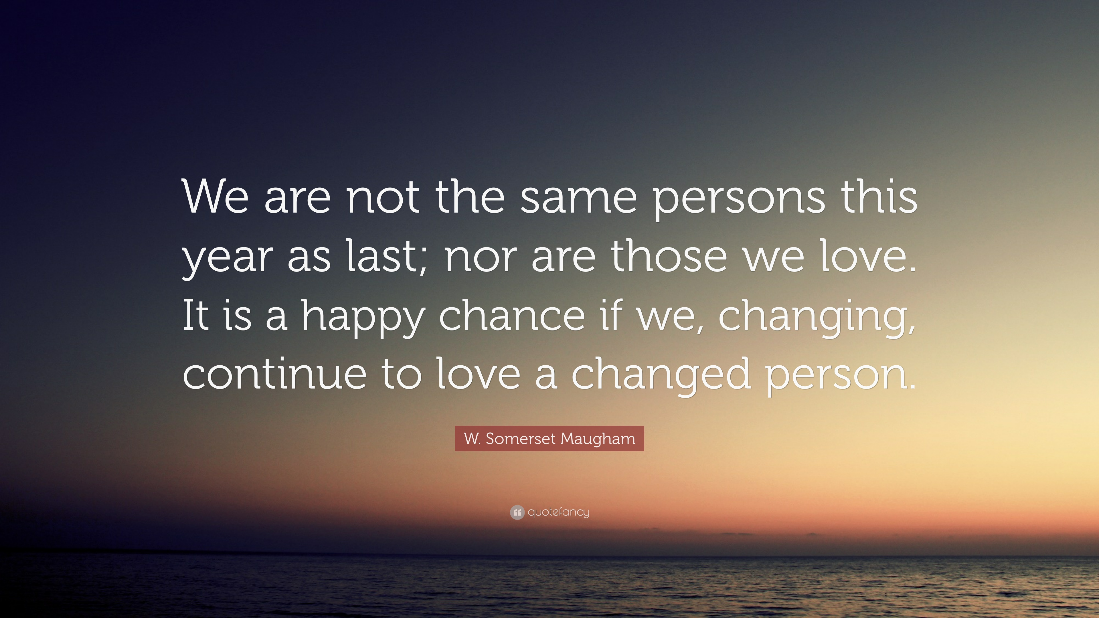 "W. Somerset Maugham Quote: ""We Are Not The Same Persons"