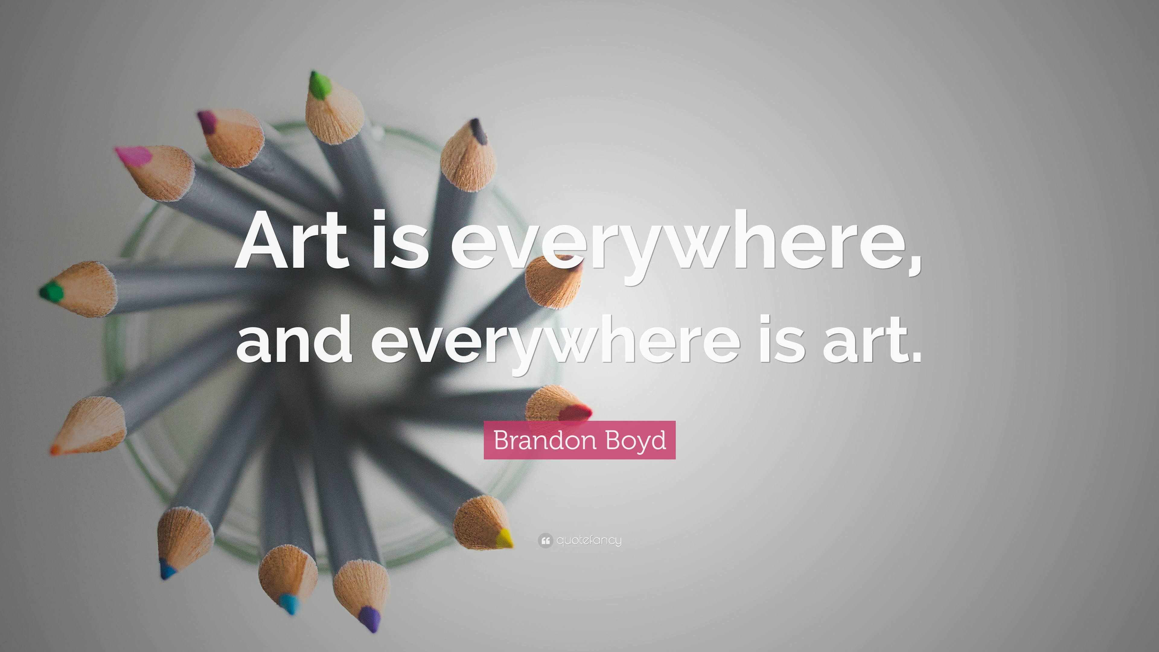 """Brandon Boyd Quote: """"Art Is Everywhere, And Everywhere Is"""