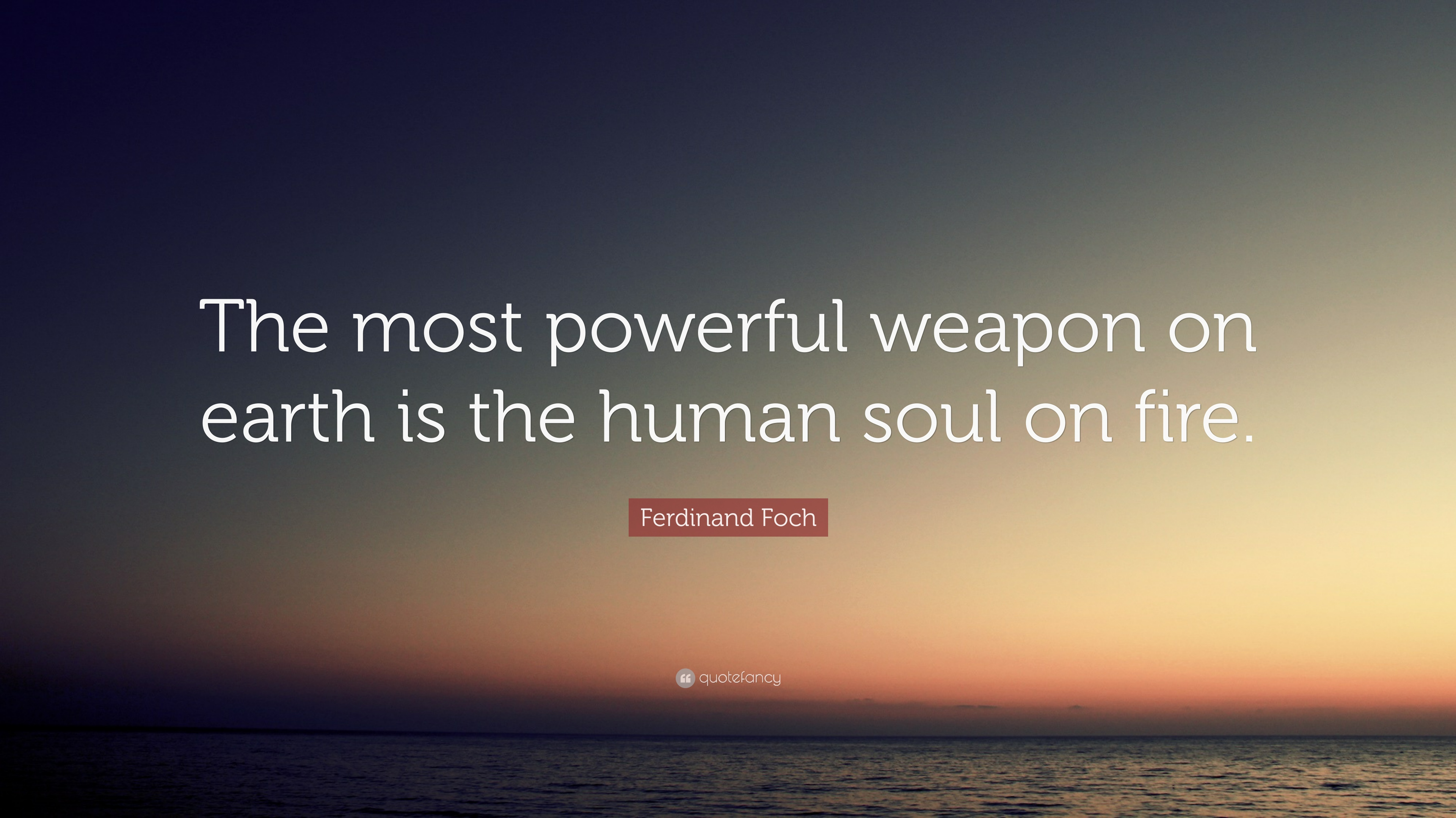"The Most Powerful Weapon On Earth In The Human Soul On: Ferdinand Foch Quote: ""The Most Powerful Weapon On Earth"
