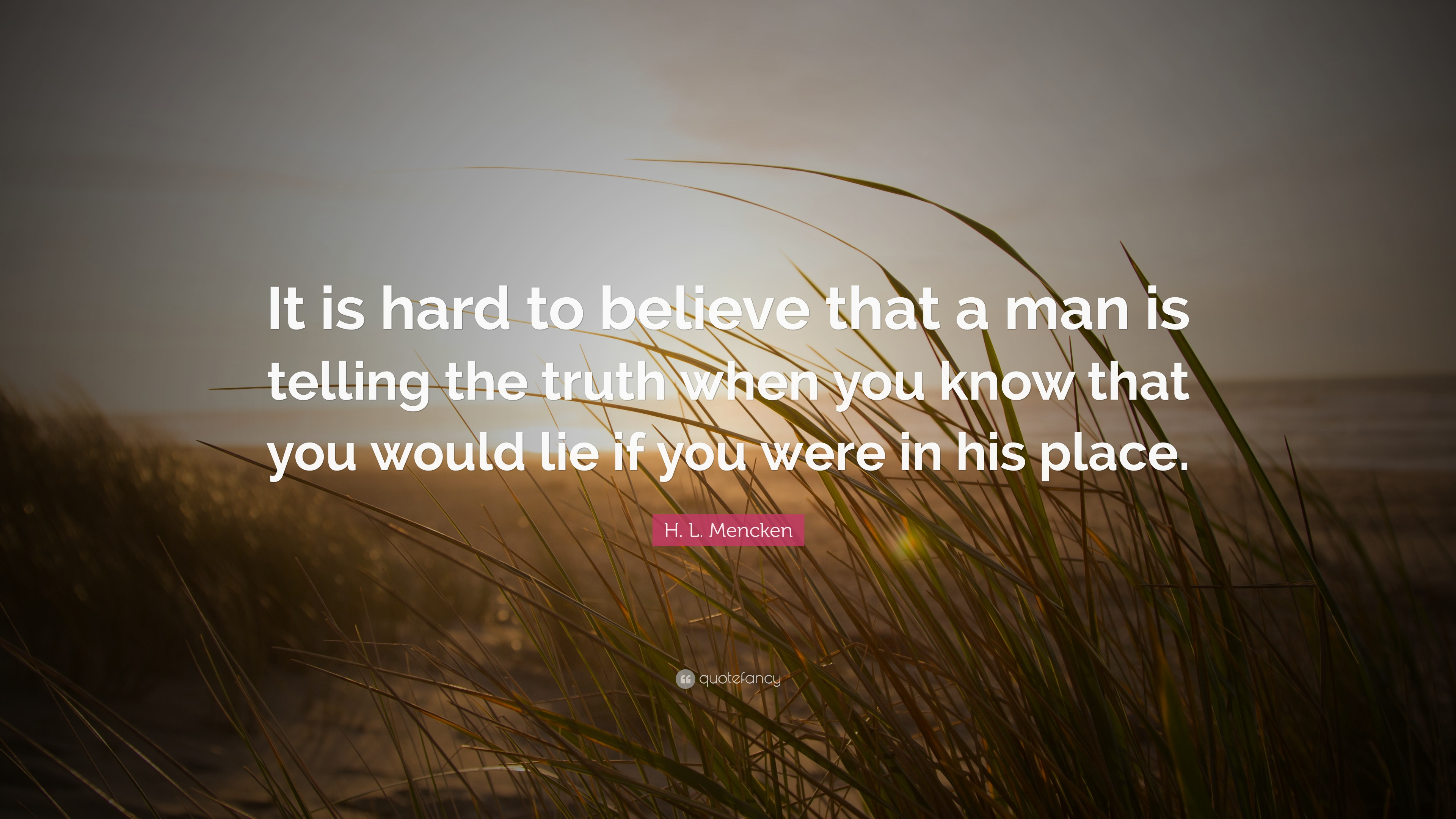 """H. L. Mencken Quote: """"It is hard to believe that a man is ..."""