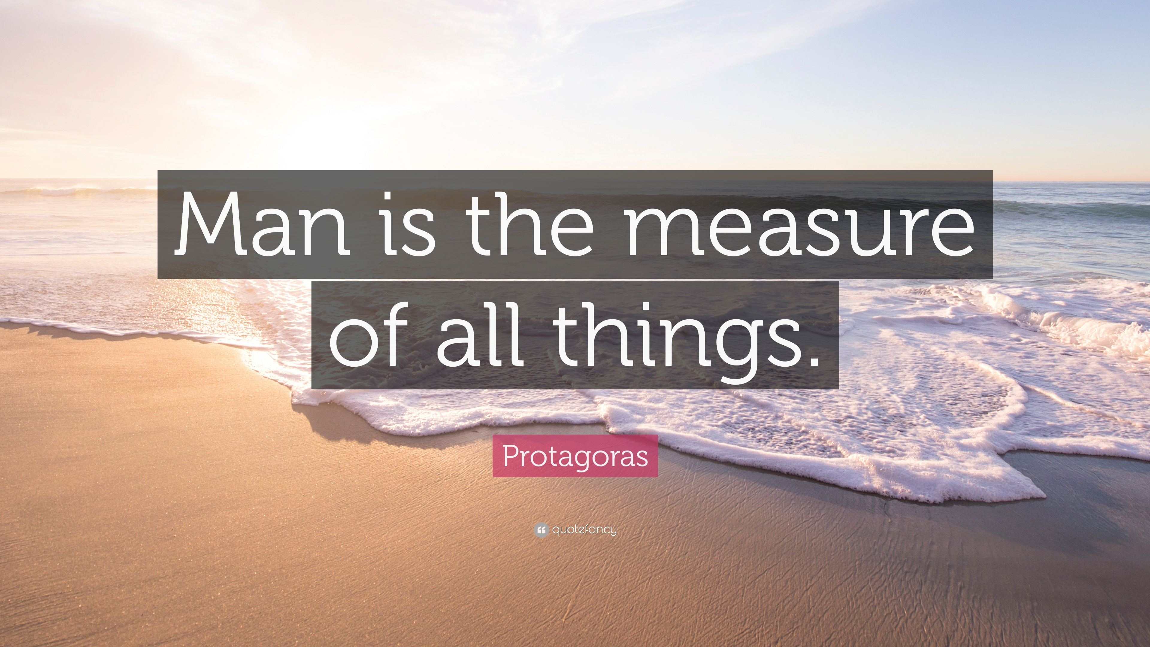 """protagoras man is the measure of all things Protagoras: protagoras, thinker  he is best known for his dictum """"man is the measure of all things,"""" probably an expression of the relativity to the individual."""