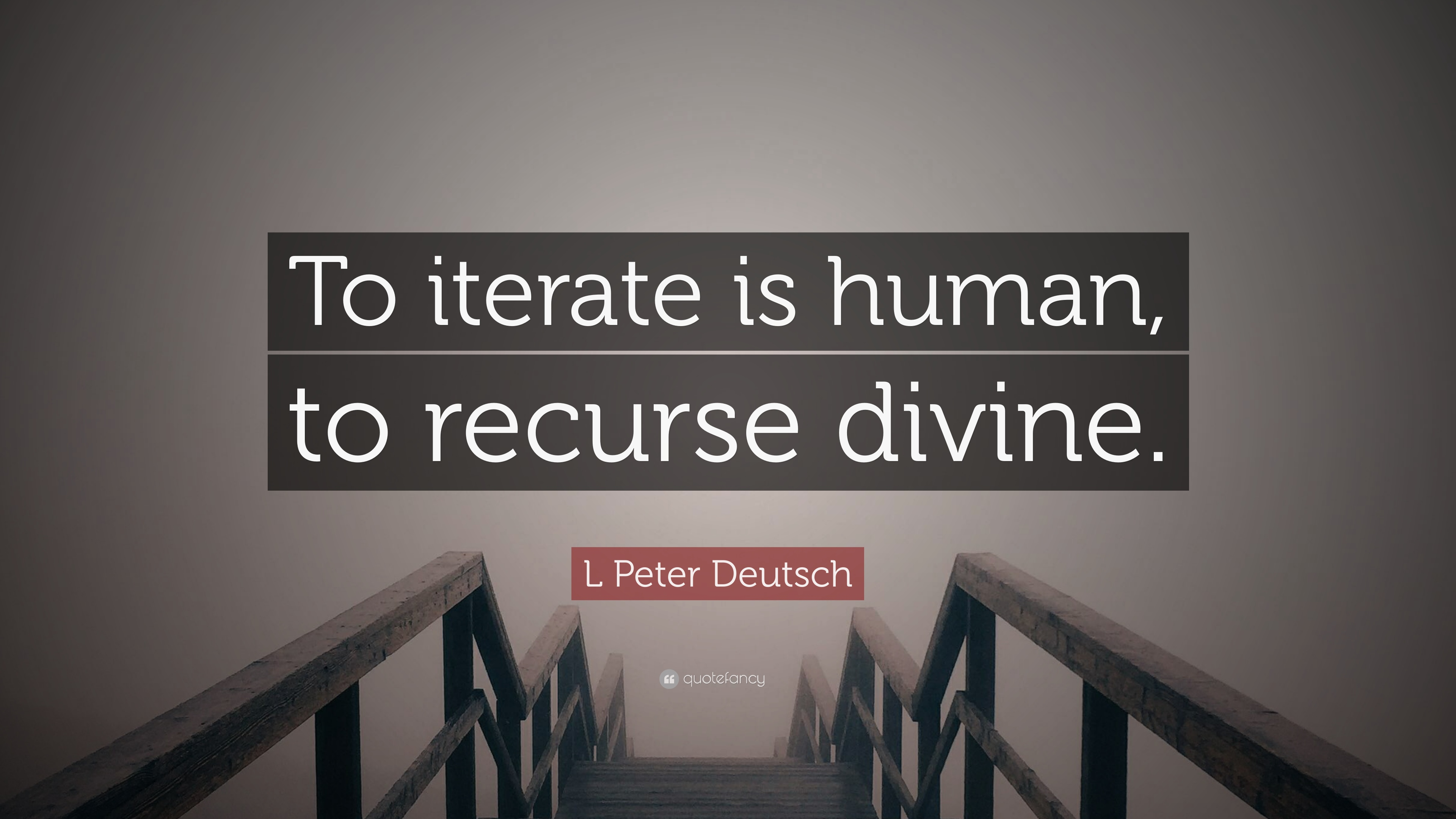 """""""To iterate is human, to recurse divine."""""""