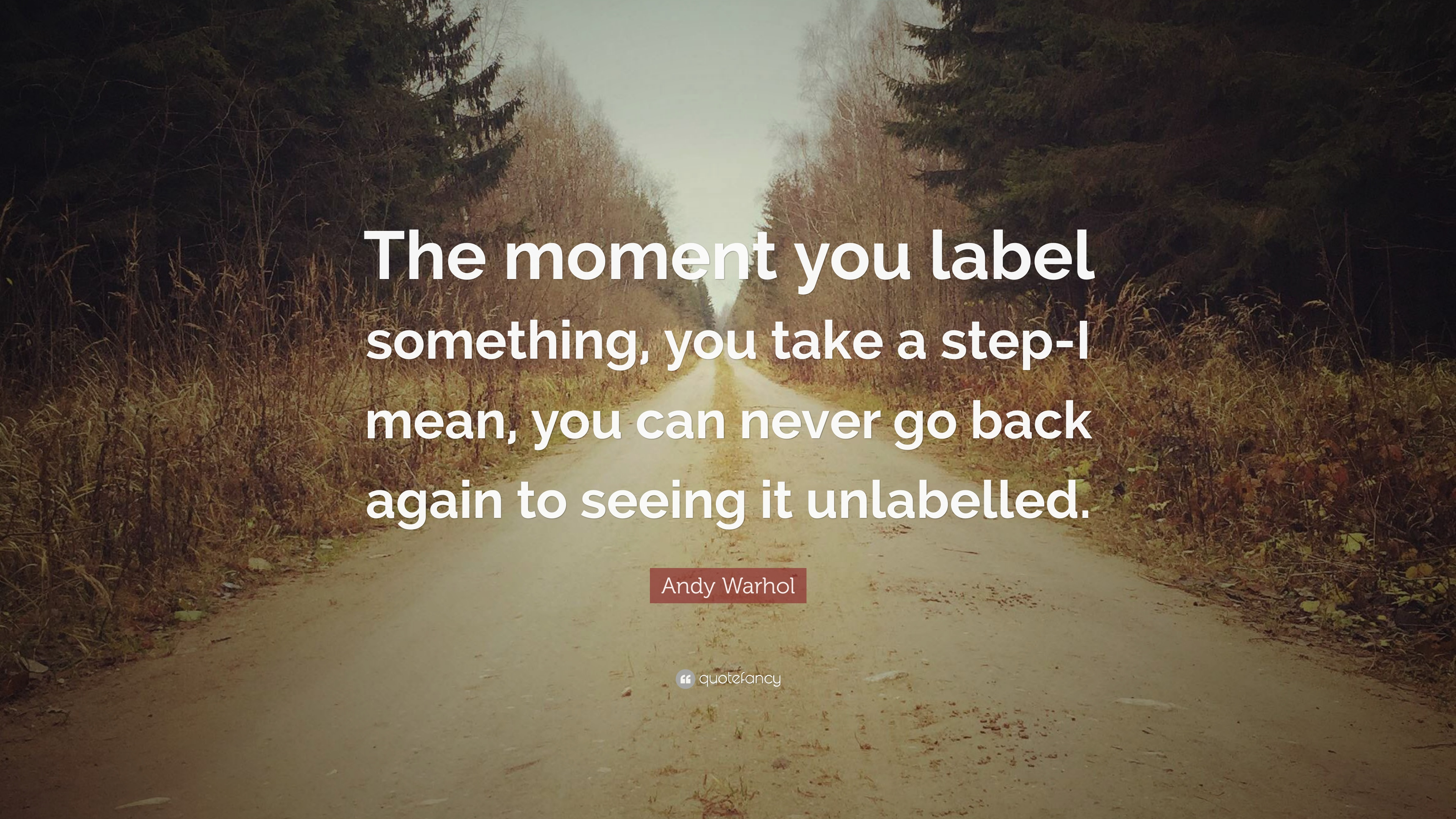 Andy Warhol Quote The Moment You Label Something You Take A