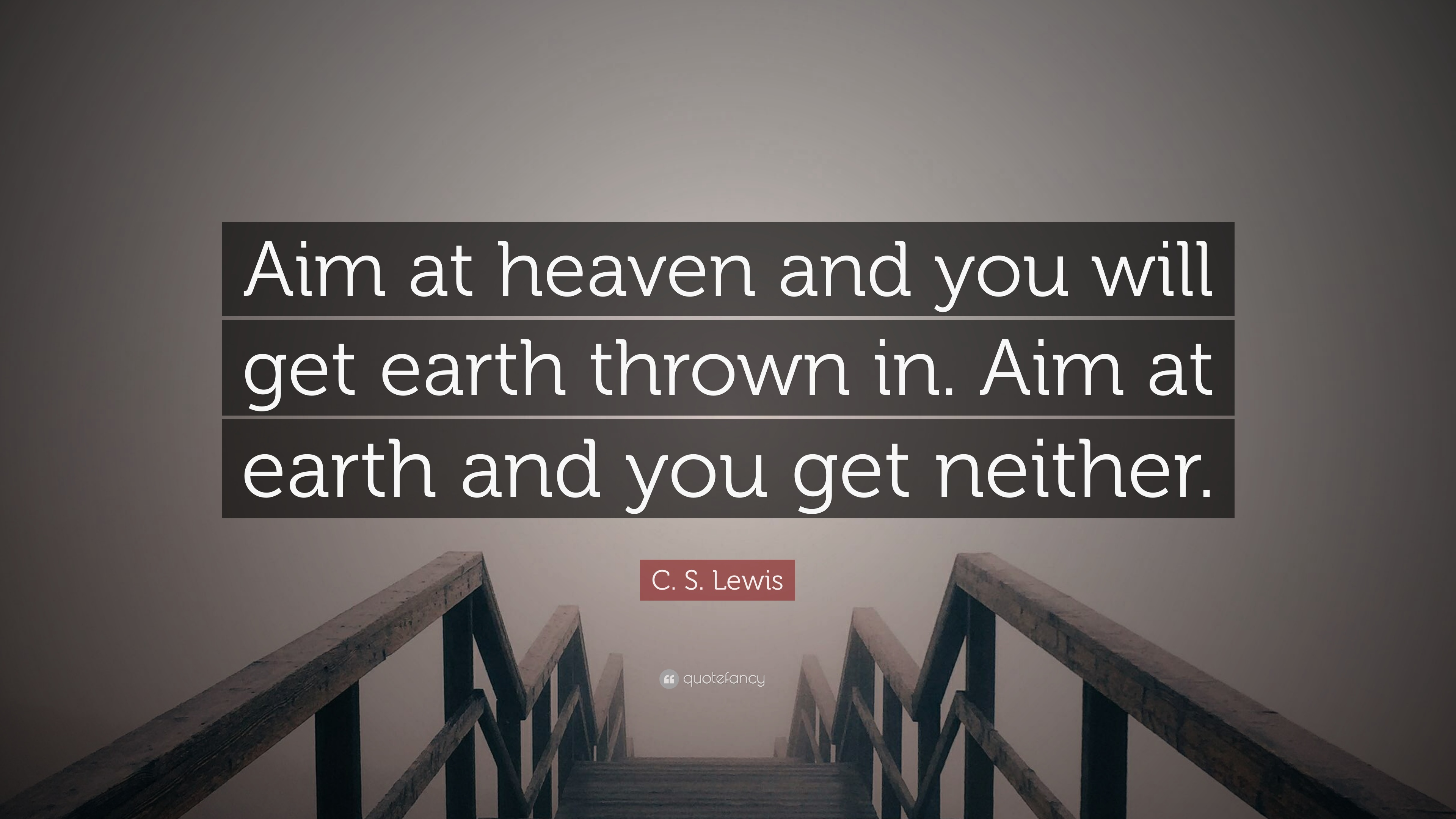 C S Lewis Quote Aim At Heaven And You Will Get Earth Thrown In