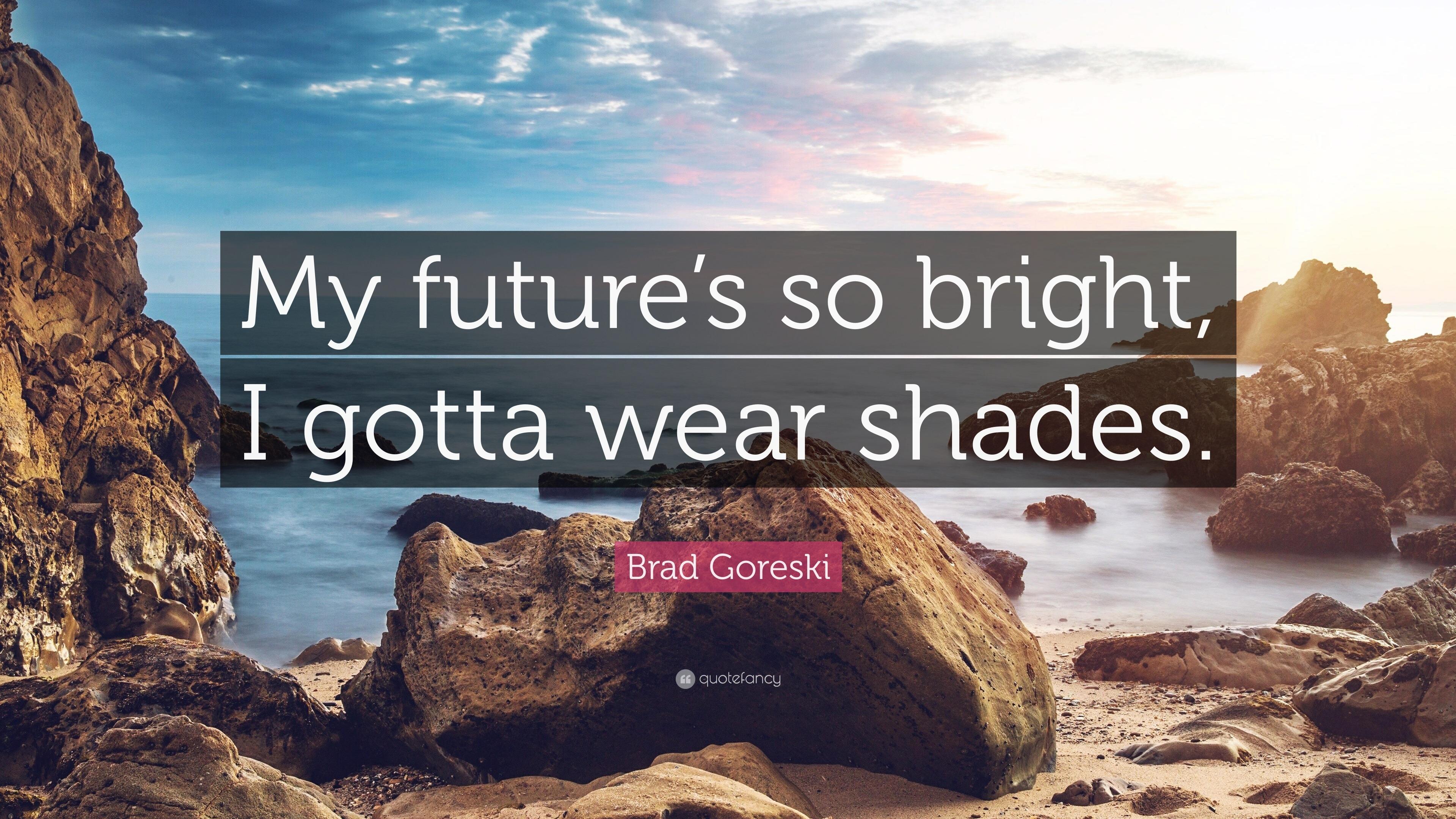 """Brad Goreski Quote: """"My Future's So Bright, I Gotta Wear"""