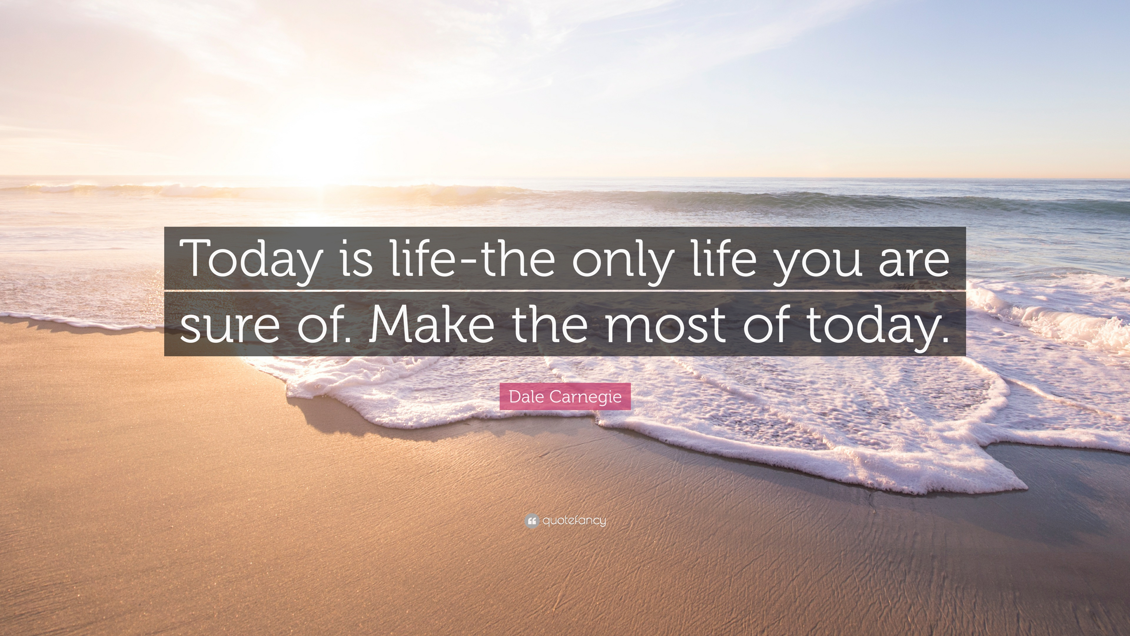 "Quote For Today About Life Dale Carnegie Quote ""Today Is Lifethe Only Life You Are Sure Of"