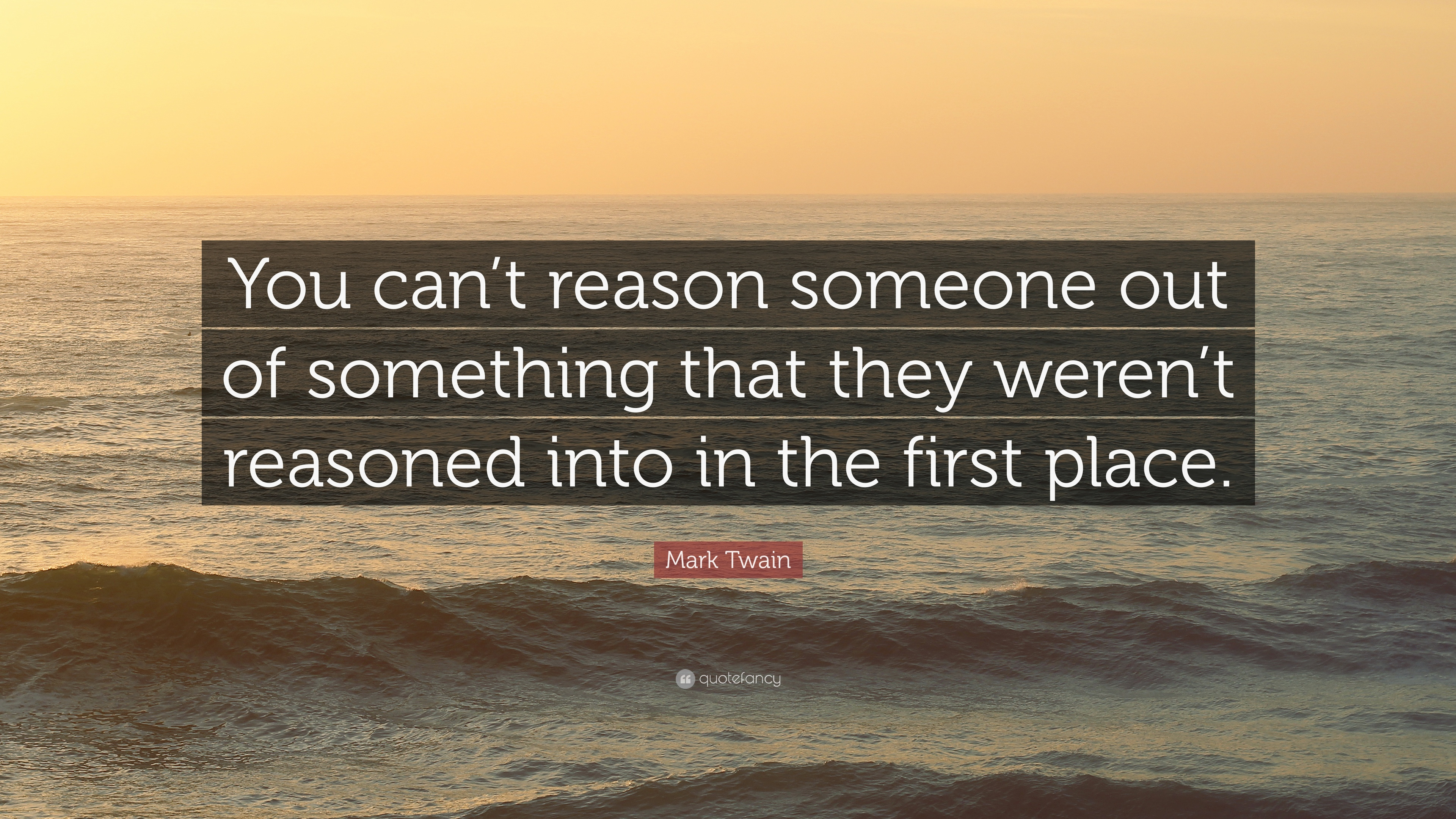 "Mark Twain Quote: ""You Can't Reason Someone Out Of"