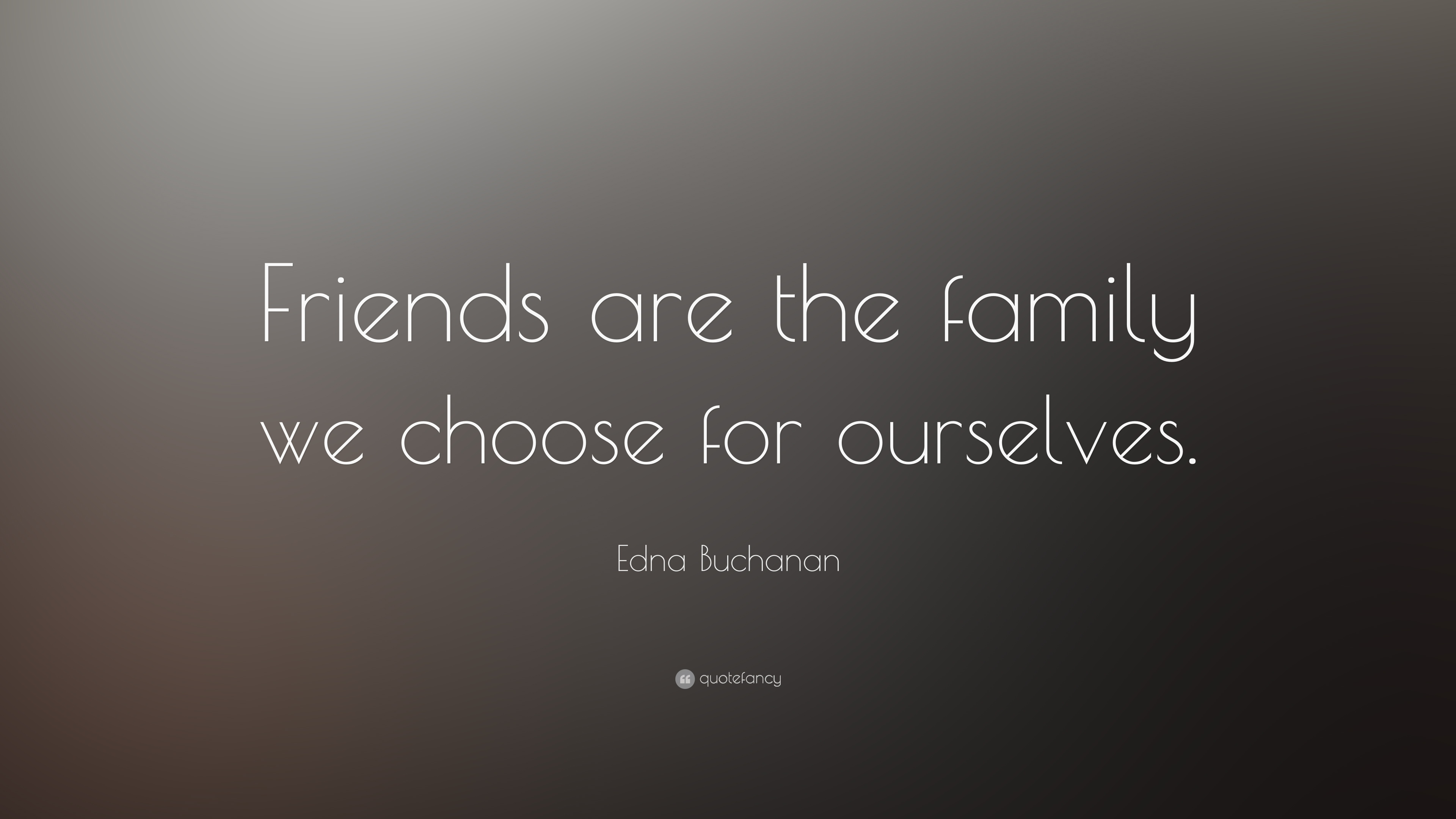 "We Are Family Quotes: Edna Buchanan Quote: ""Friends Are The Family We Choose For"