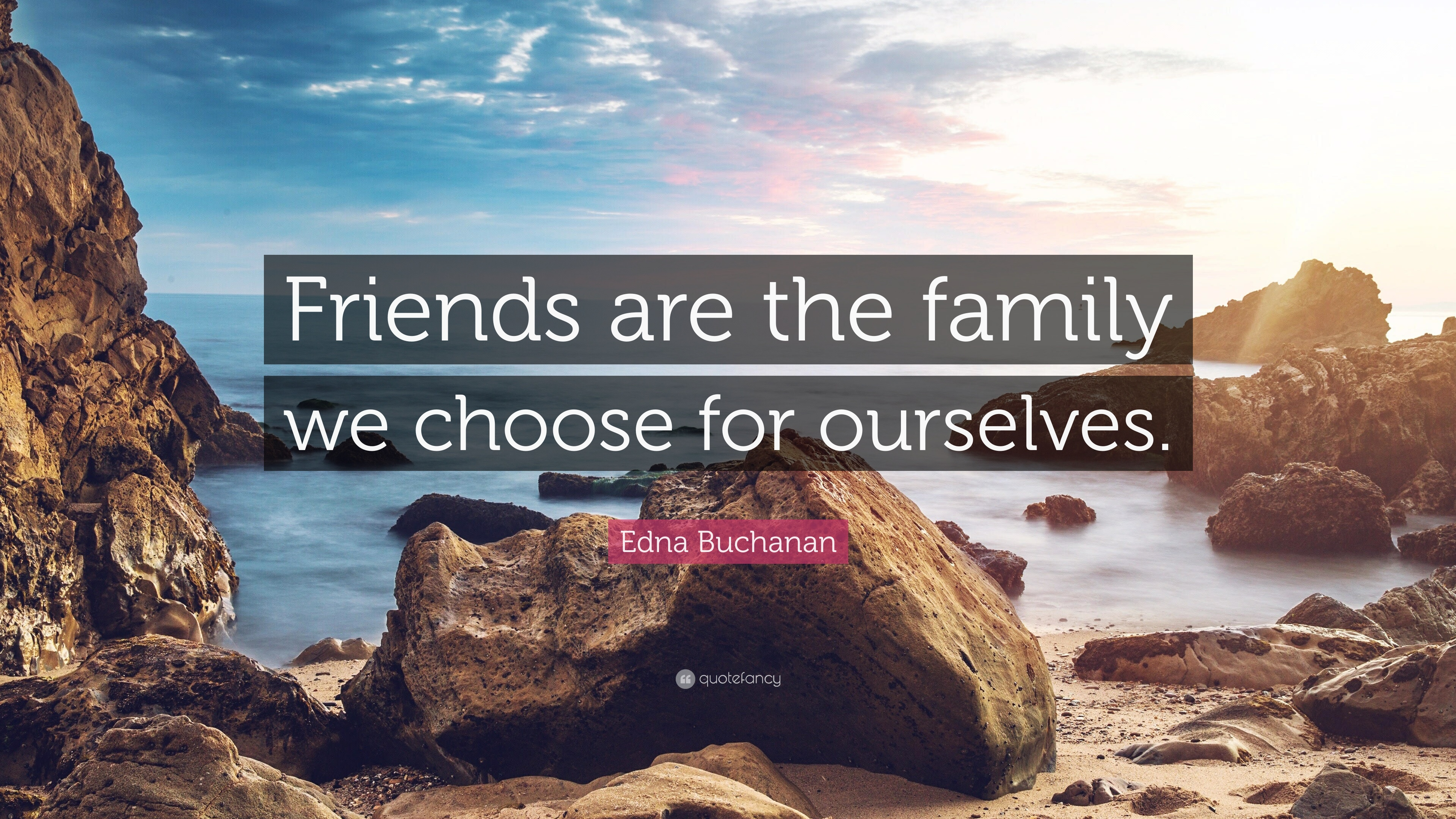 "edna buchanan quote ""friends are the family we choose for"