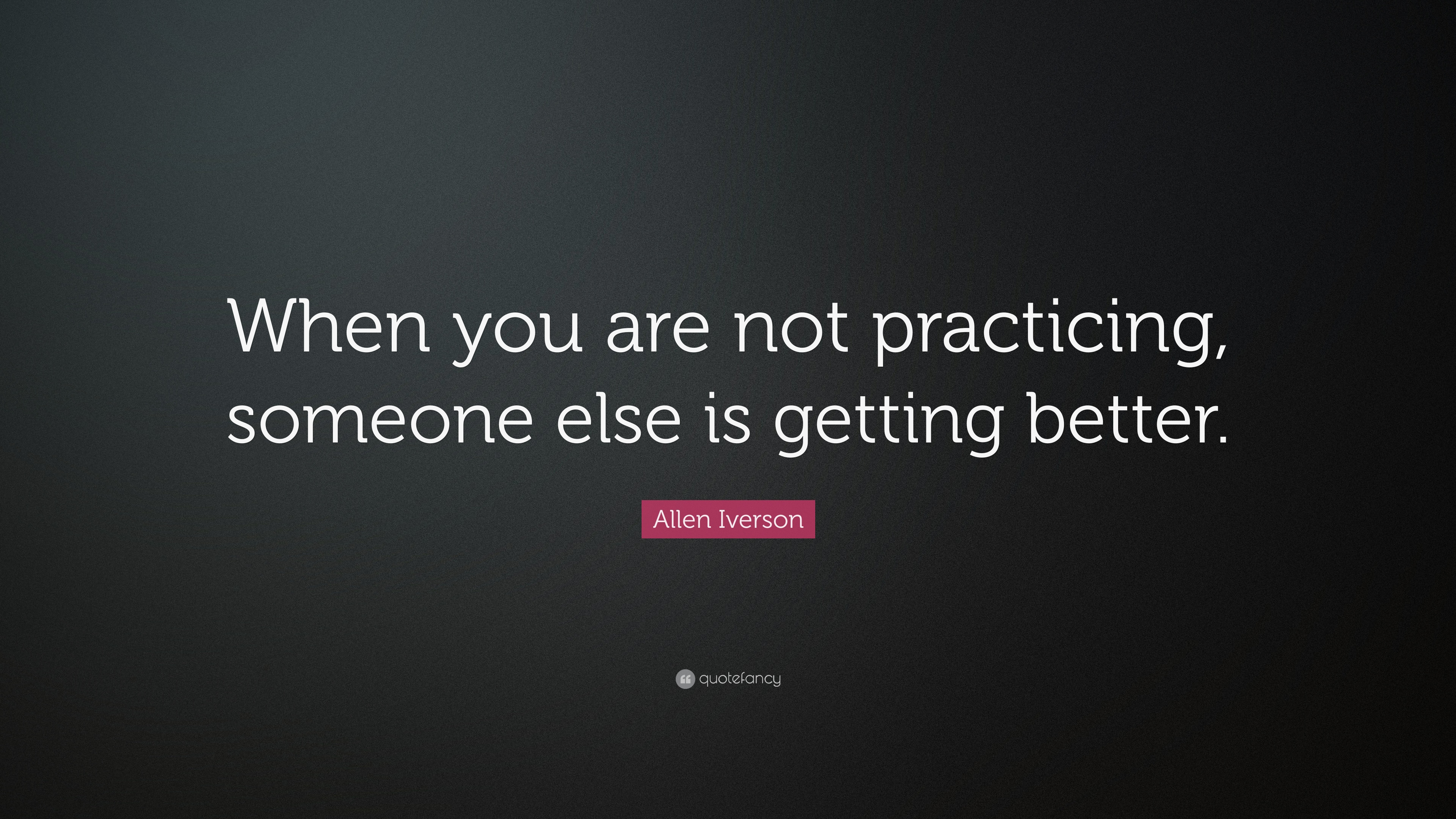 "Allen Iverson Quote: ""When you are not practicing, someone else is ... Gift"