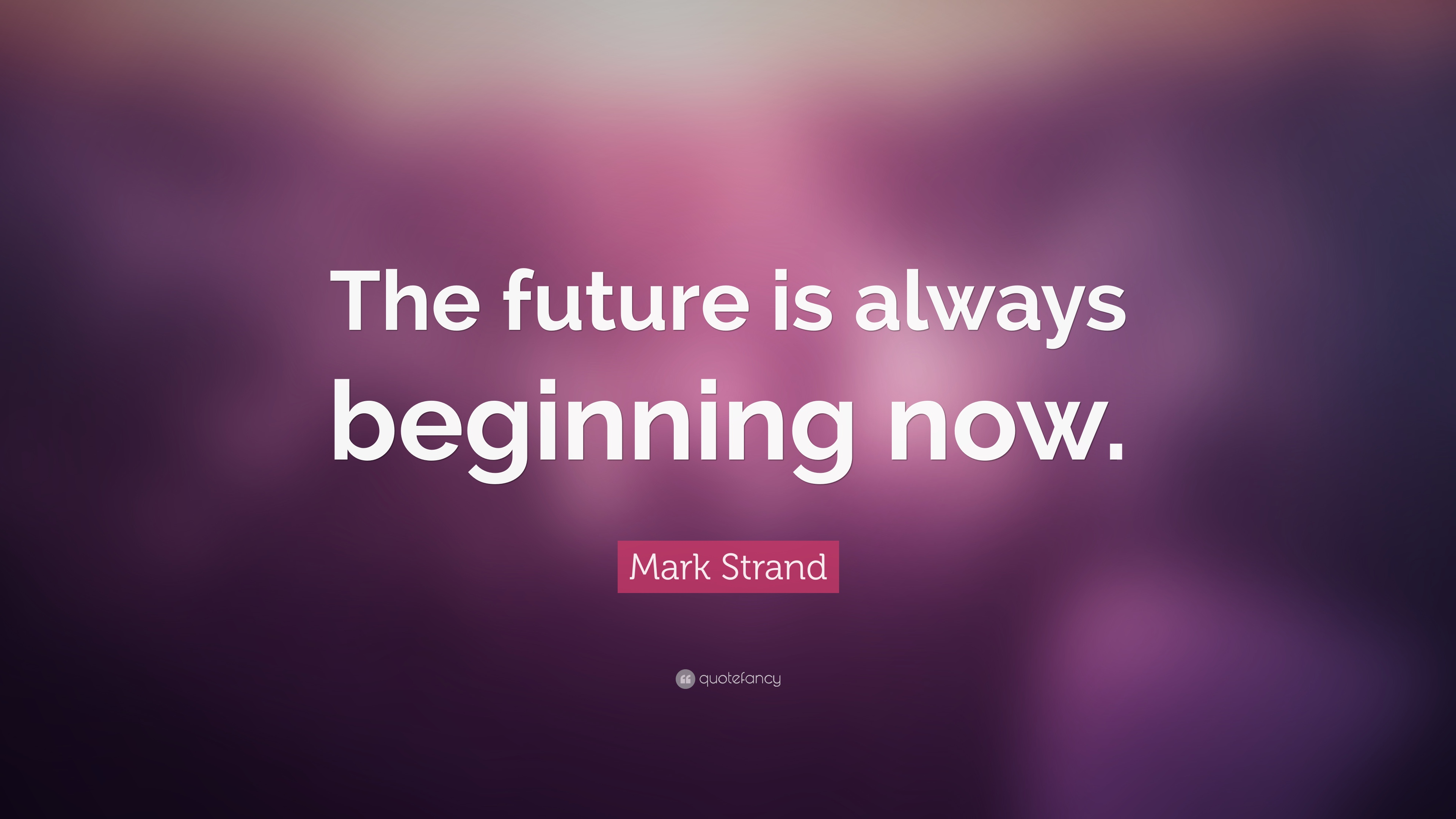 "The Future Is Now Quote Mark Strand Quote ""The Future Is Always Beginning Now."" 12"