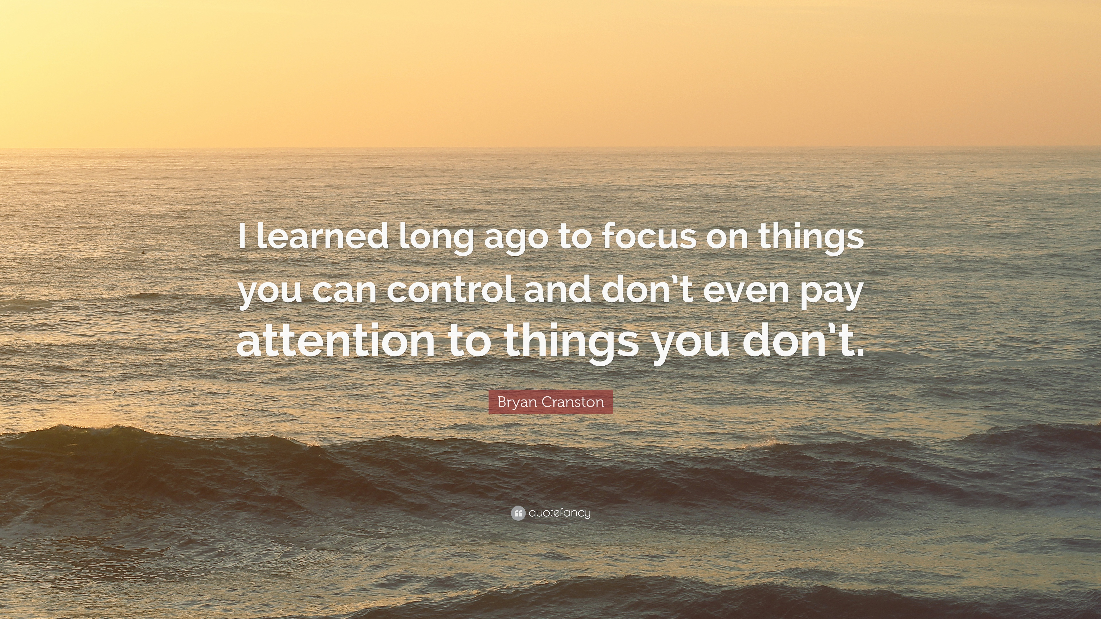 "Bryan Cranston Quote: ""I Learned Long Ago To Focus On"