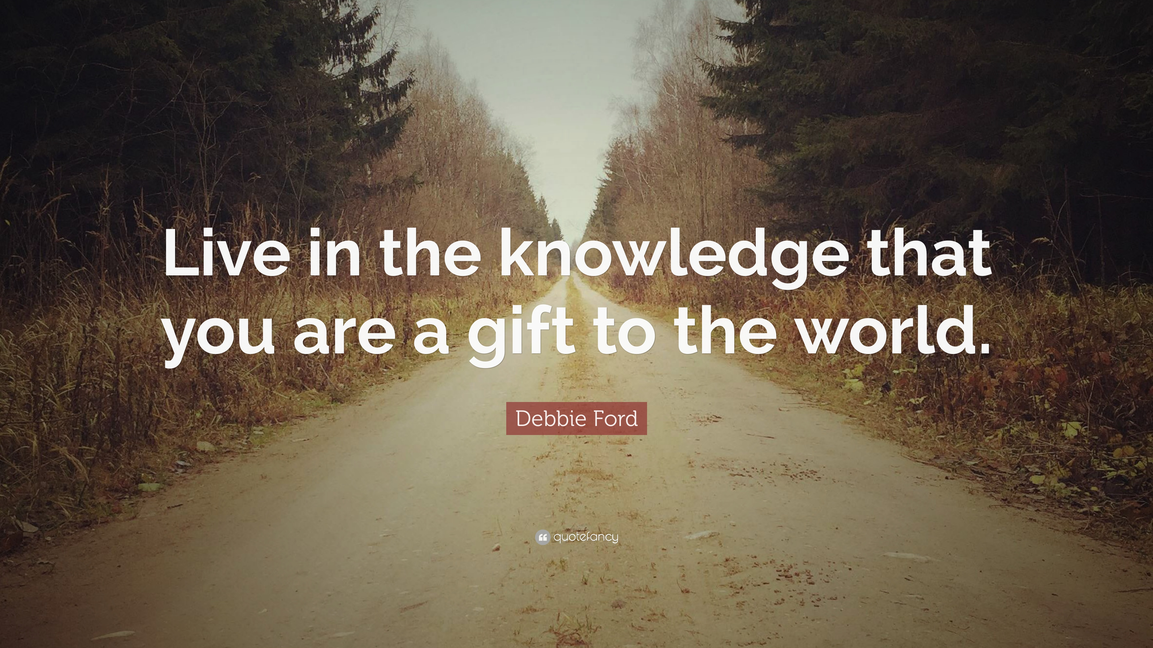Debbie Ford Quote Live In The Knowledge That You Are A Gift To The