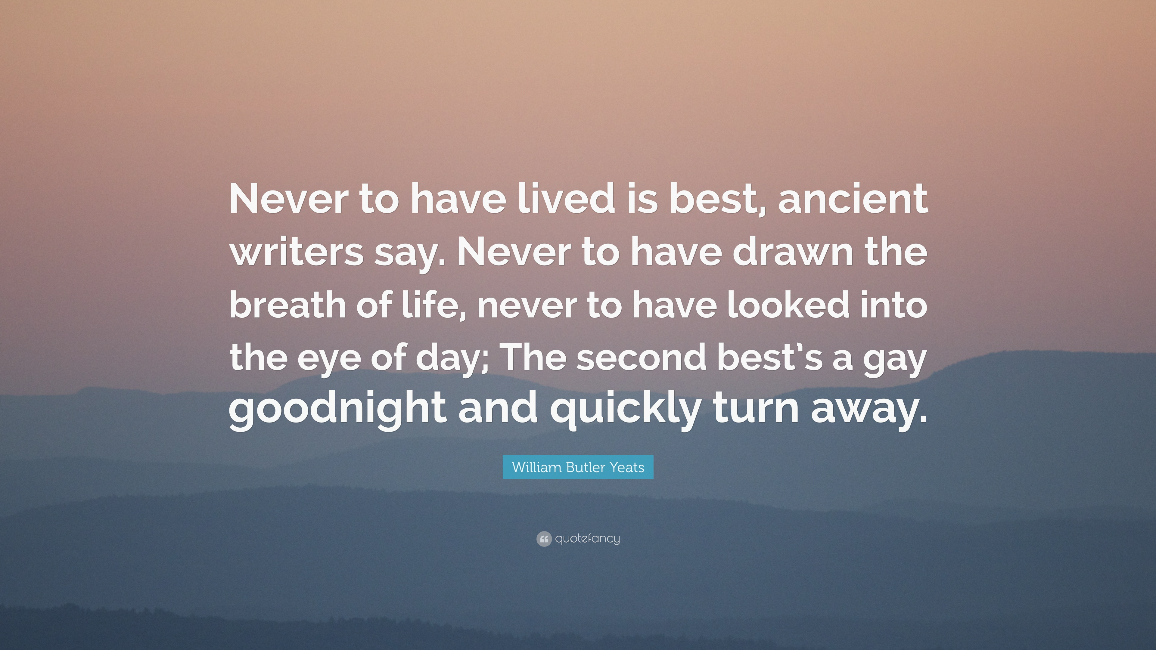 William Butler Yeats Quote Never To Have Lived Is Best Ancient