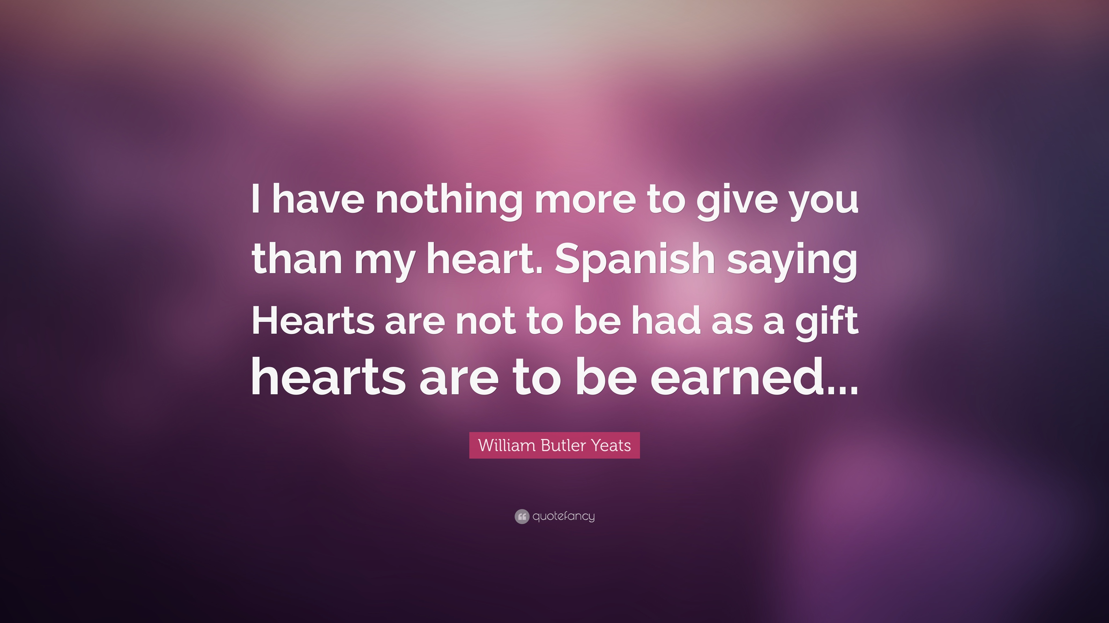William Butler Yeats Quote I Have Nothing More To Give You Than My