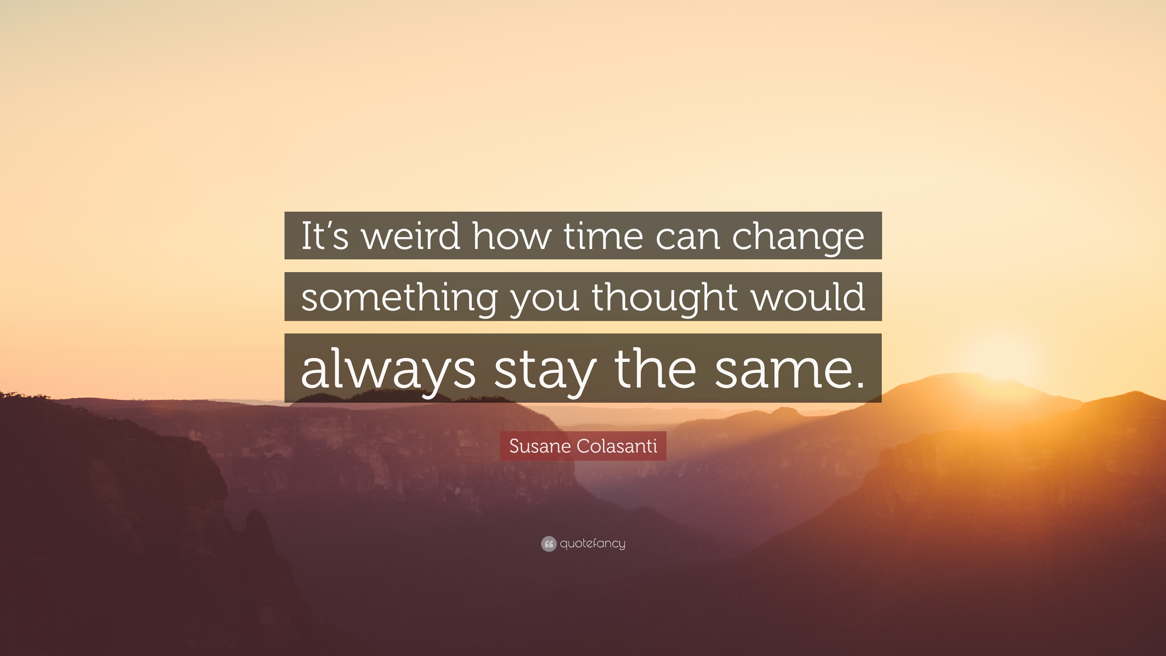 Susane Colasanti Quote Its Weird How Time Can Change Something You Thought Would Always