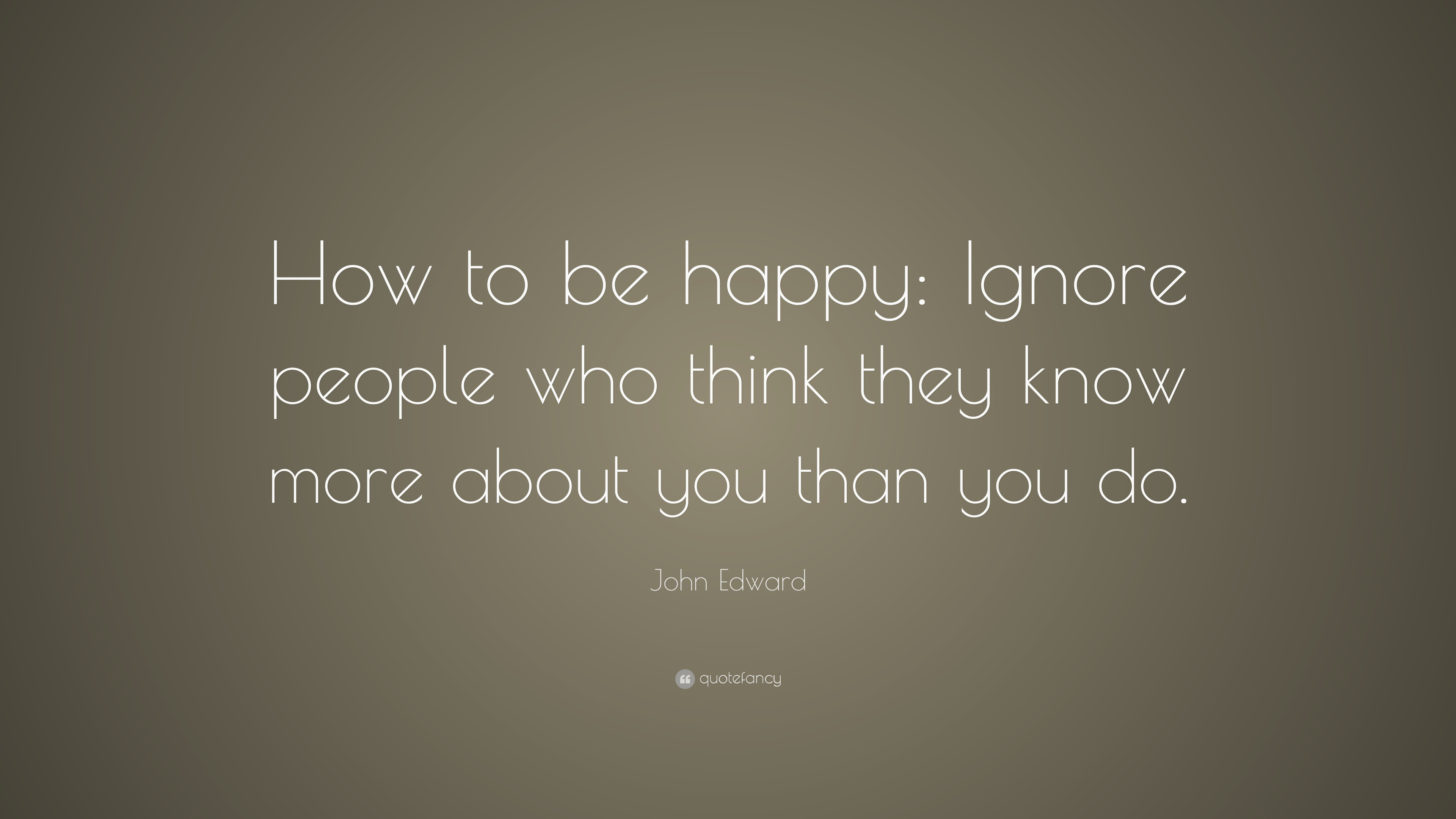 """Ignore People Quotes John Edward Quote: """"How to be happy: Ignore people who think they  Ignore People Quotes"""