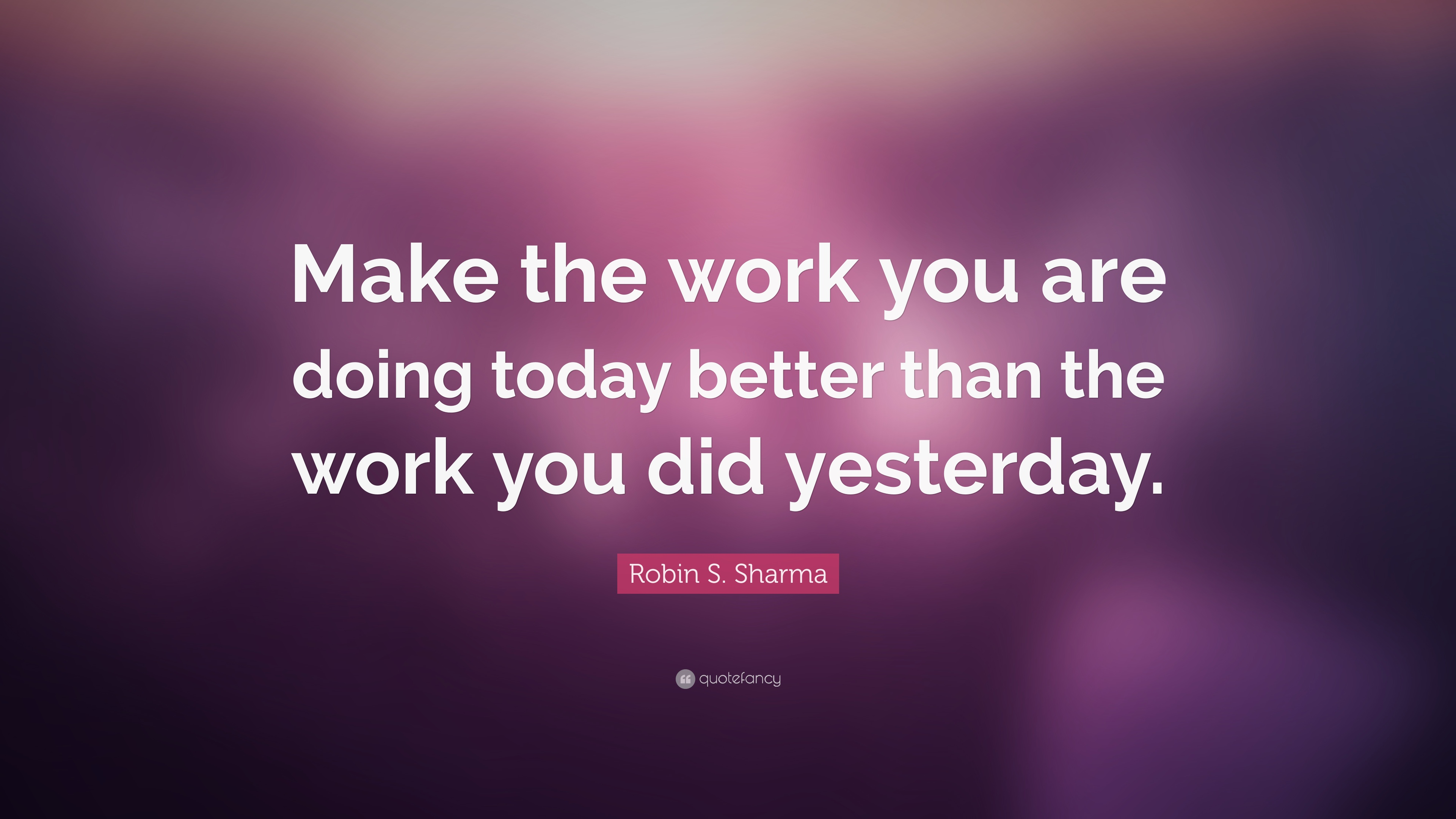 Robin S Sharma Quote Make The Work You Are Doing Today Better