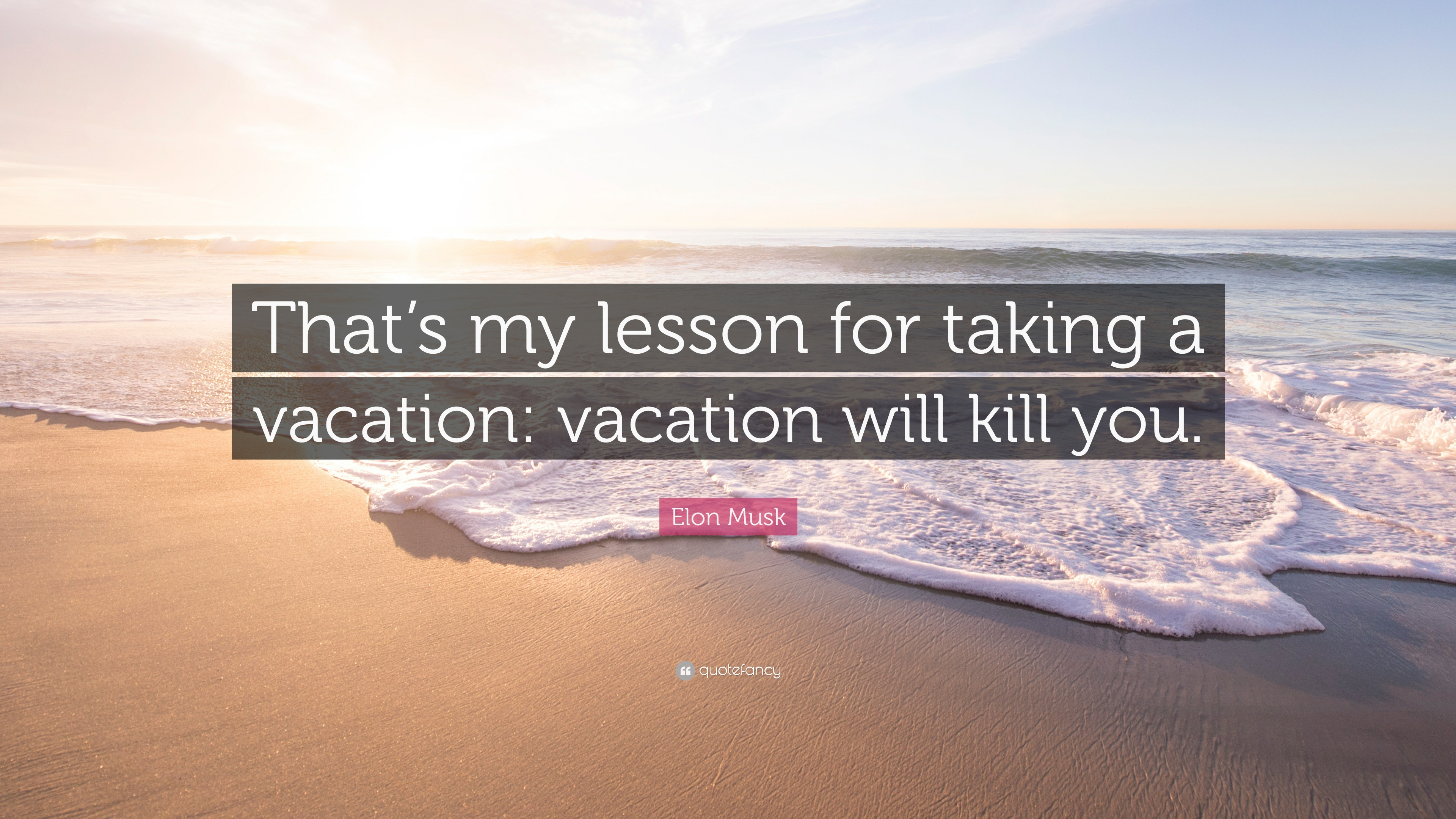Elon Musk Quote Thats My Lesson For Taking A Vacation Will Kill