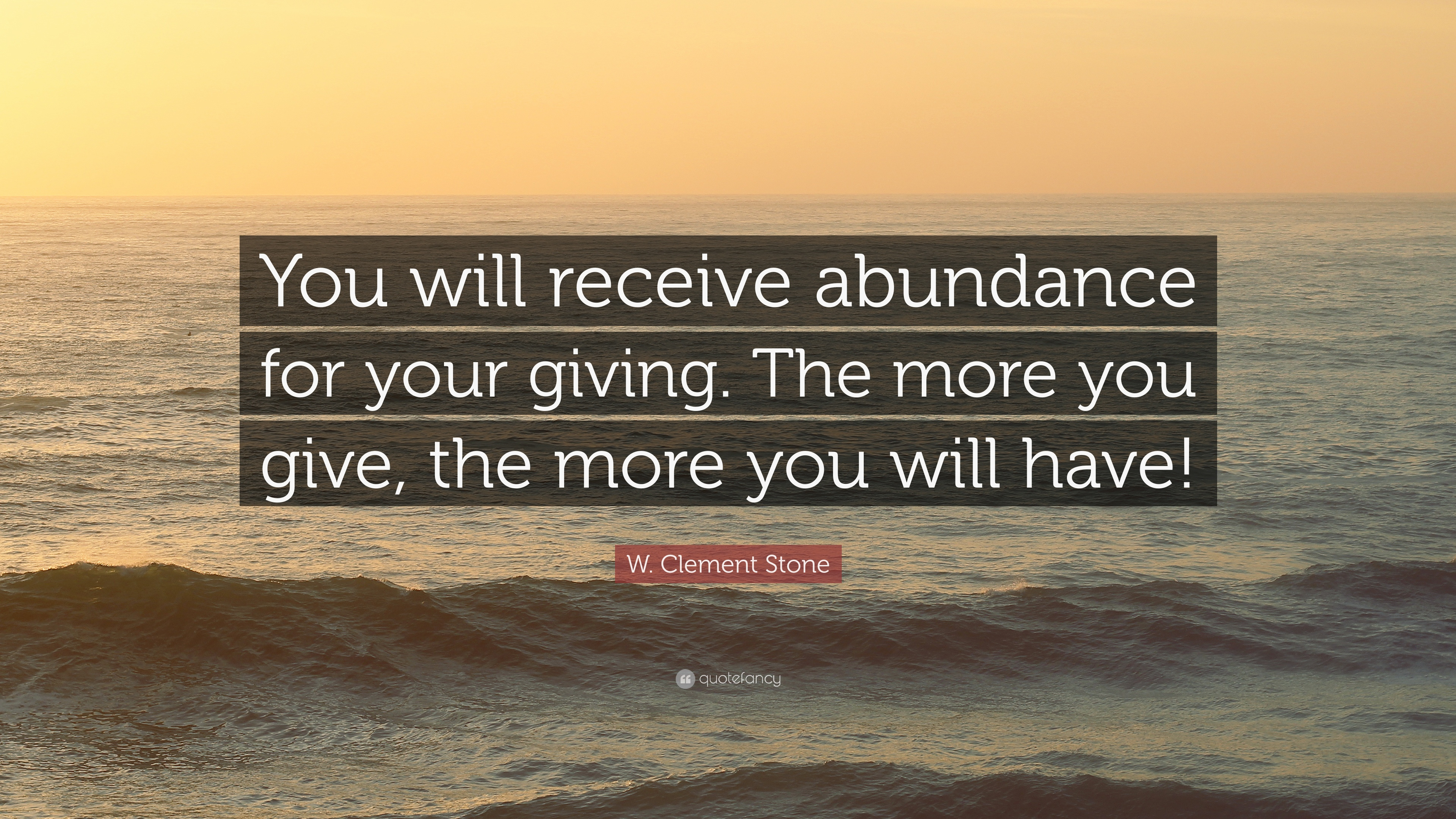 """W. Clement Stone Quote: """"You will receive abundance for your giving. The more you give, the more ..."""