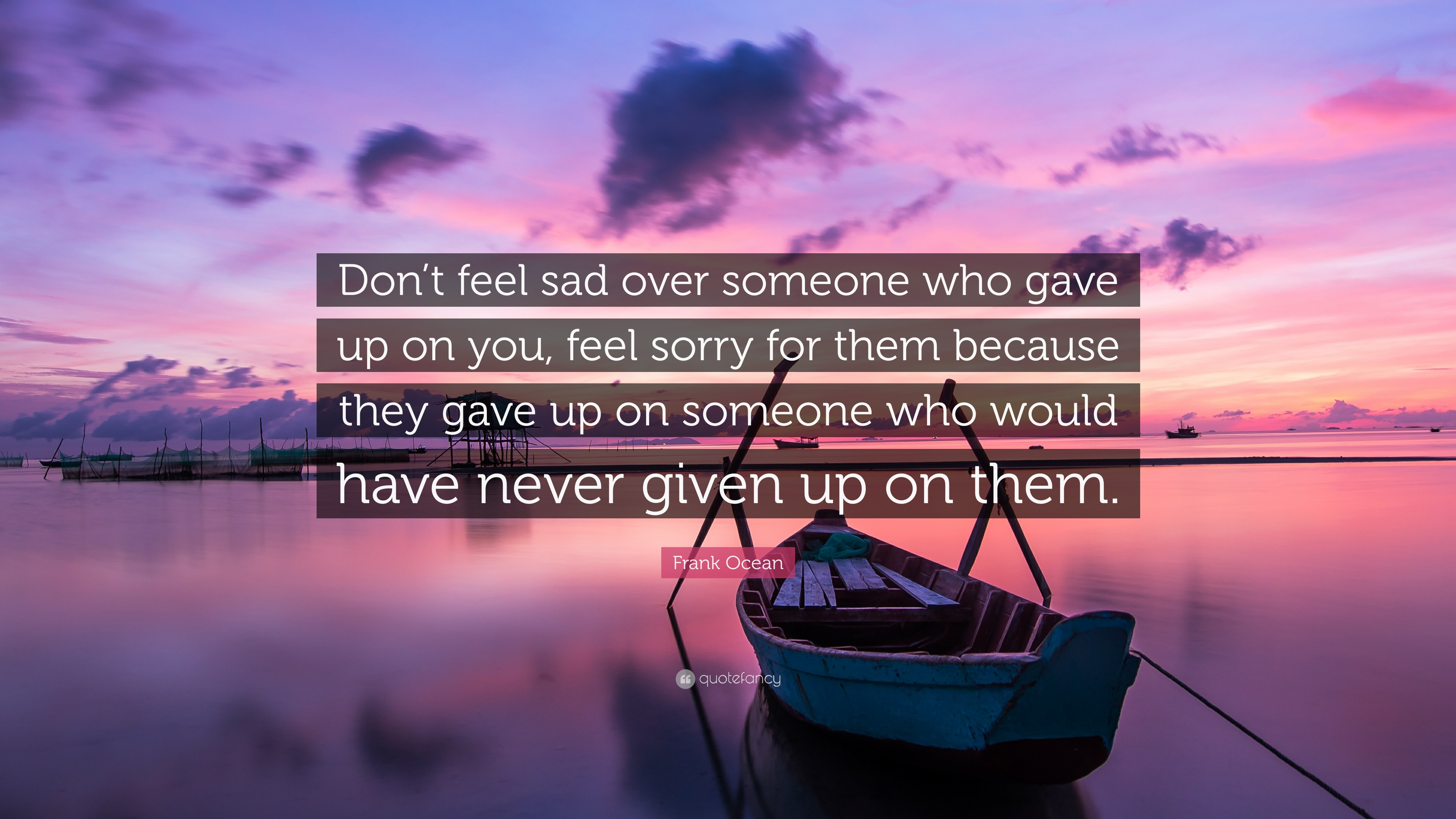Frank Ocean Quote Dont Feel Sad Over Someone Who Gave Up On You