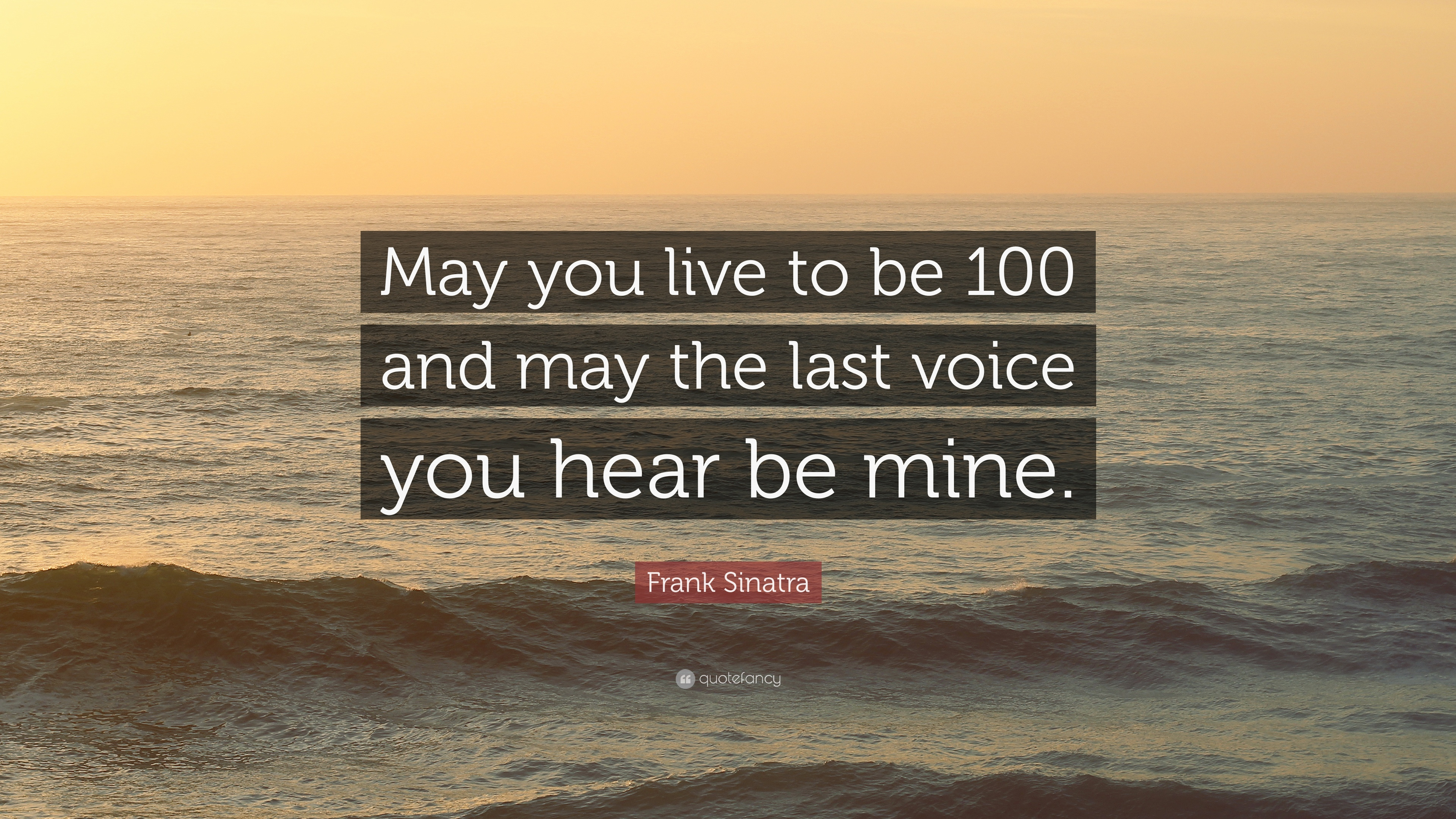 Frank Sinatra Quote May You Live To Be 100 And May The