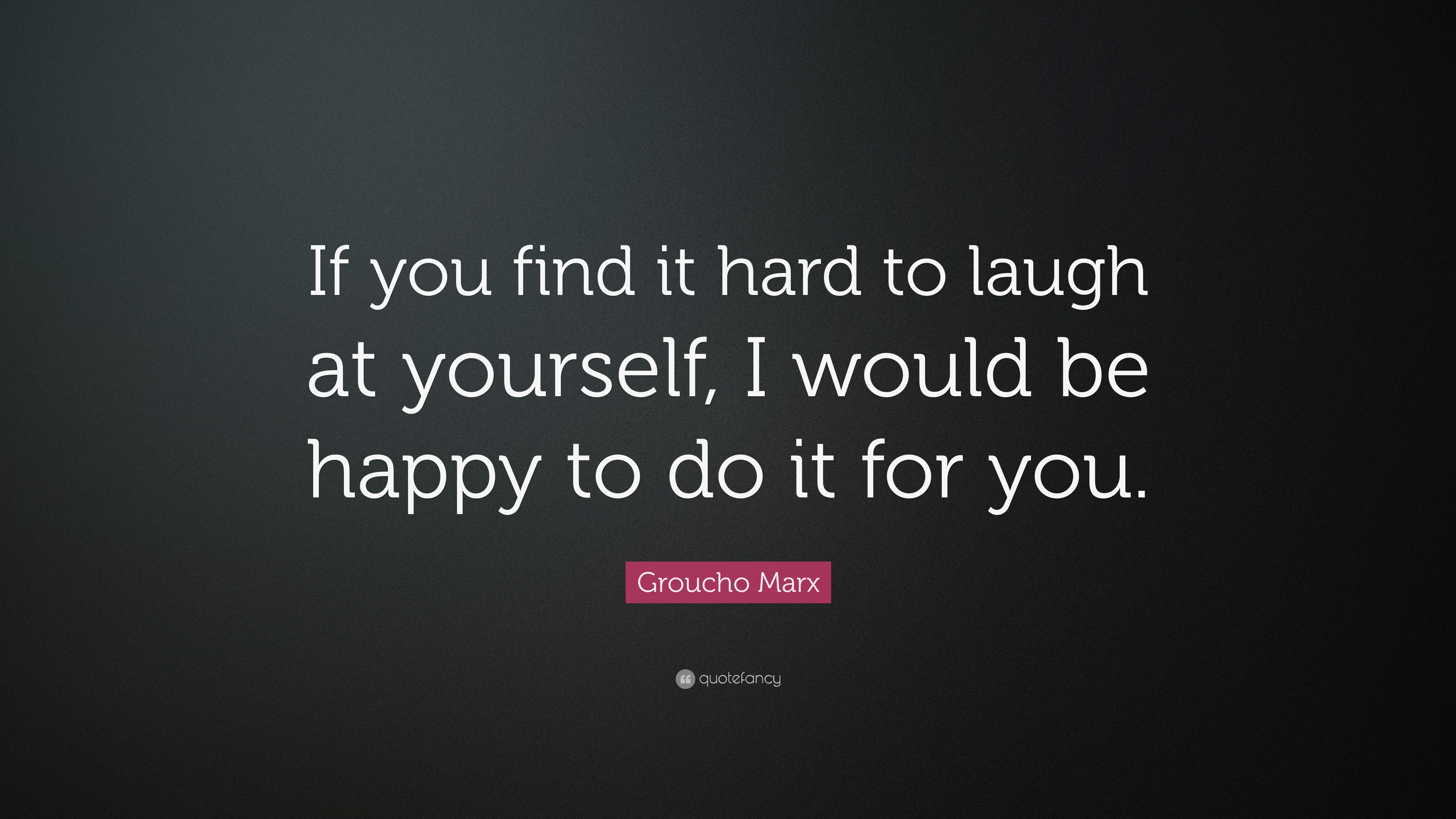 """Quotes Laugh At Yourself: Groucho Marx Quote: """"If You Find It Hard To Laugh At"""