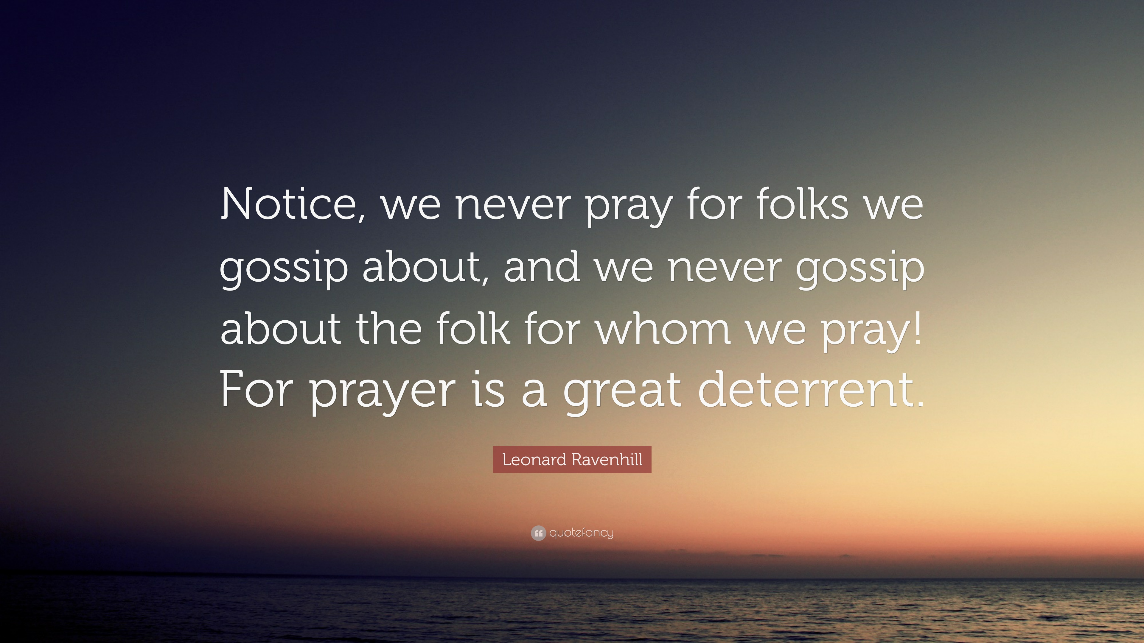 Leonard Ravenhill Quote Notice We Never Pray For Folks We Gossip