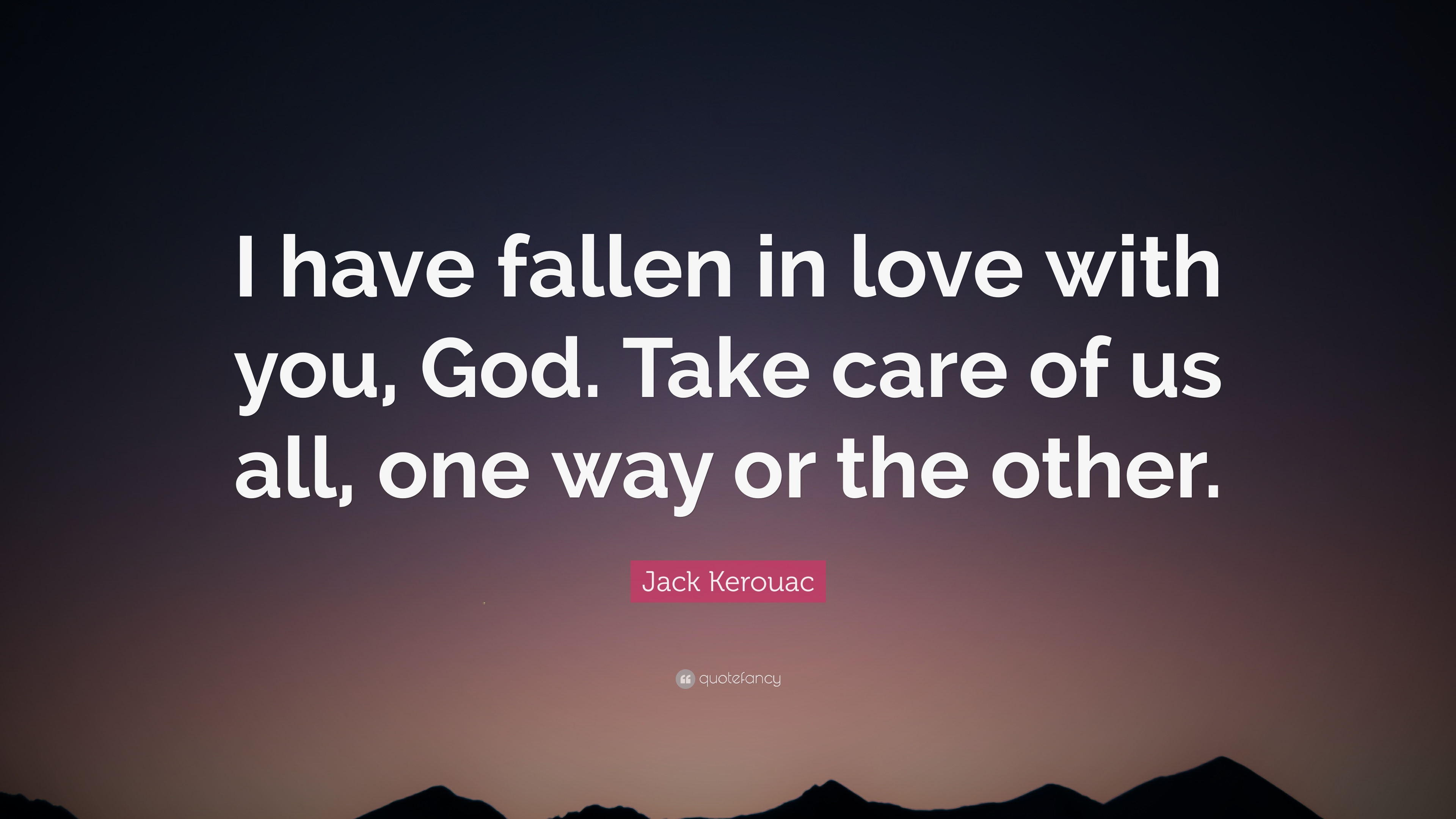 Jack Kerouac Quote I Have Fallen In Love With You God Take Care