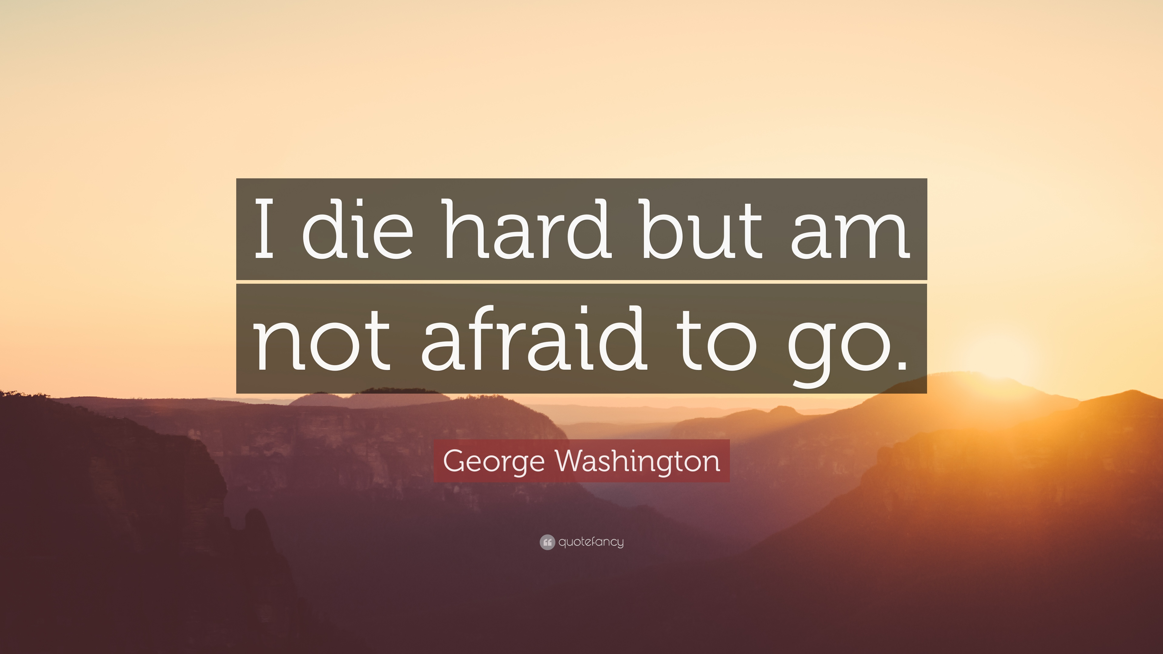 """George Washington Quote: """"I die hard but am not afraid to ..."""