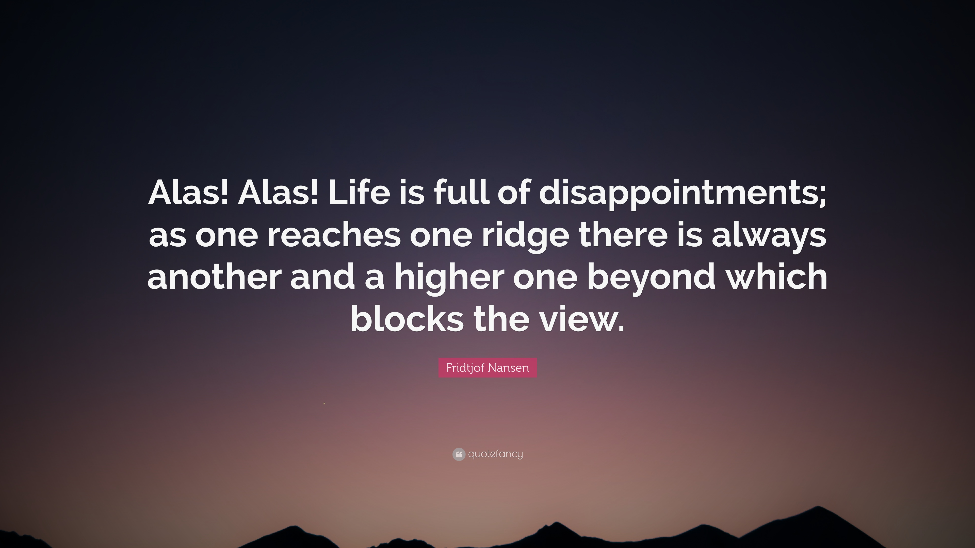 Fridtjof Nansen Quote Alas Alas Life Is Full Of Disappointments