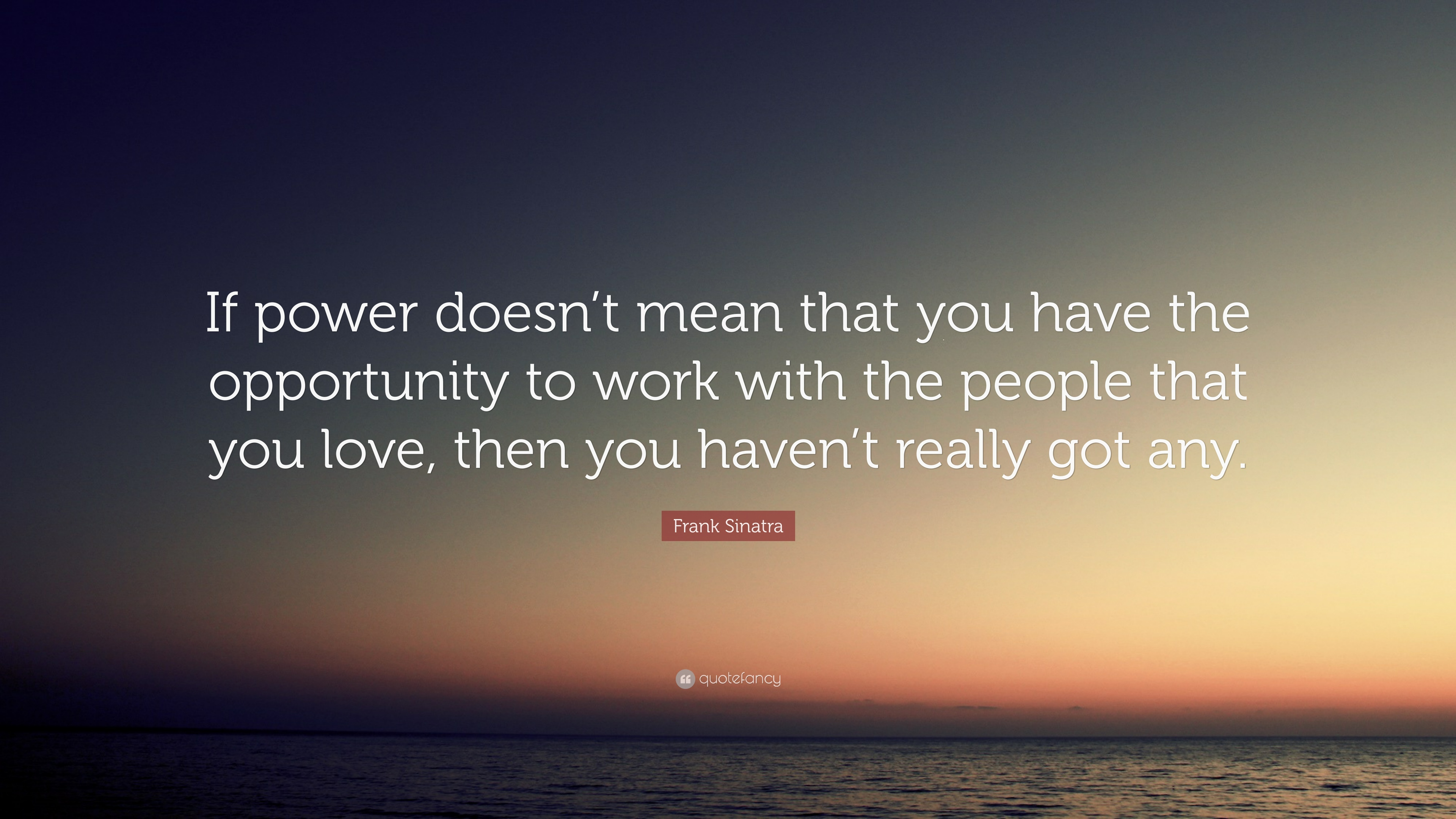 """Frank Sinatra Quote: """"If Power Doesn't Mean That You Have"""