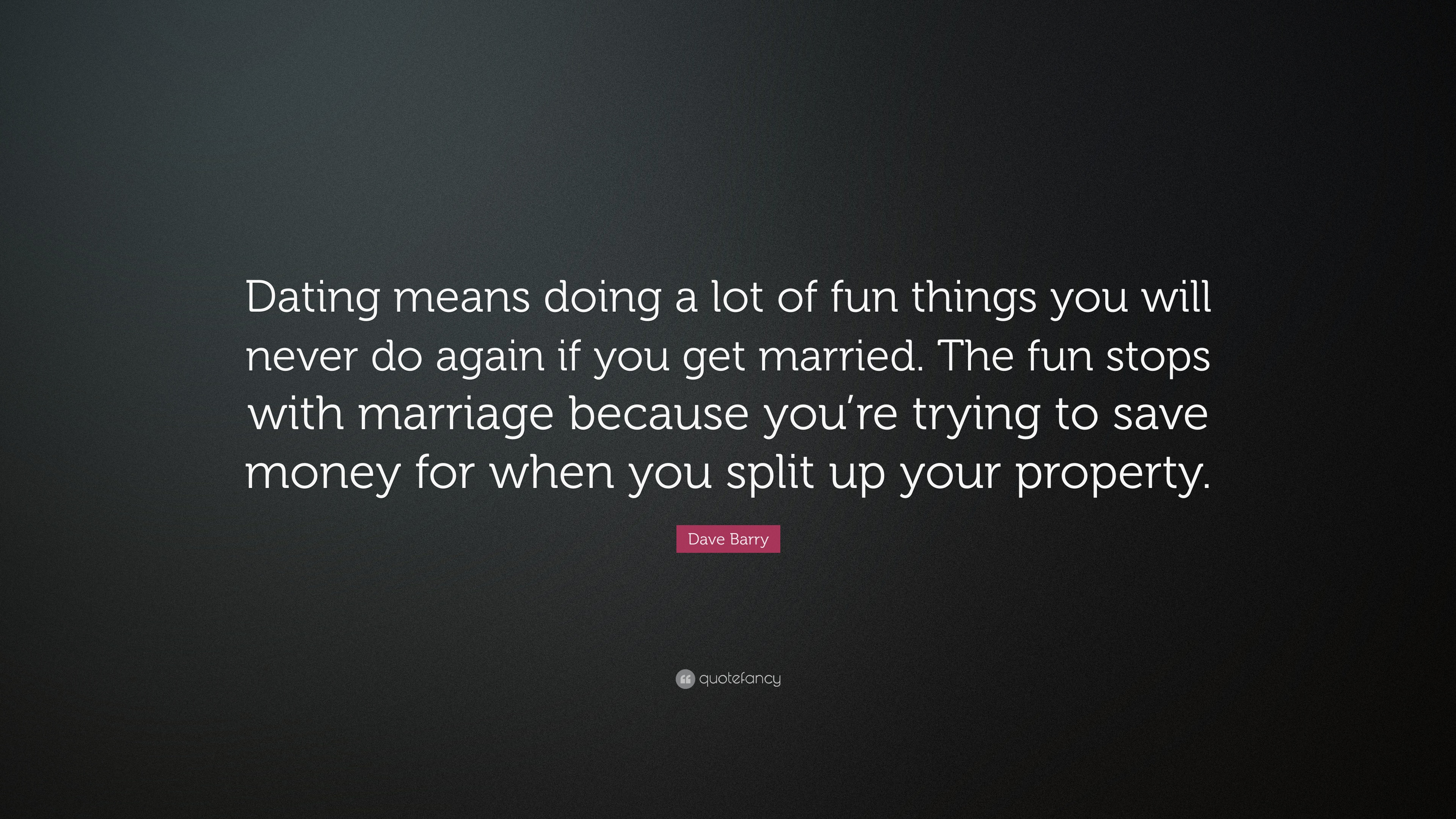 "Dating Quotes Dave Barry Quote ""Dating Means Doing A Lot Of Fun Things You Will"