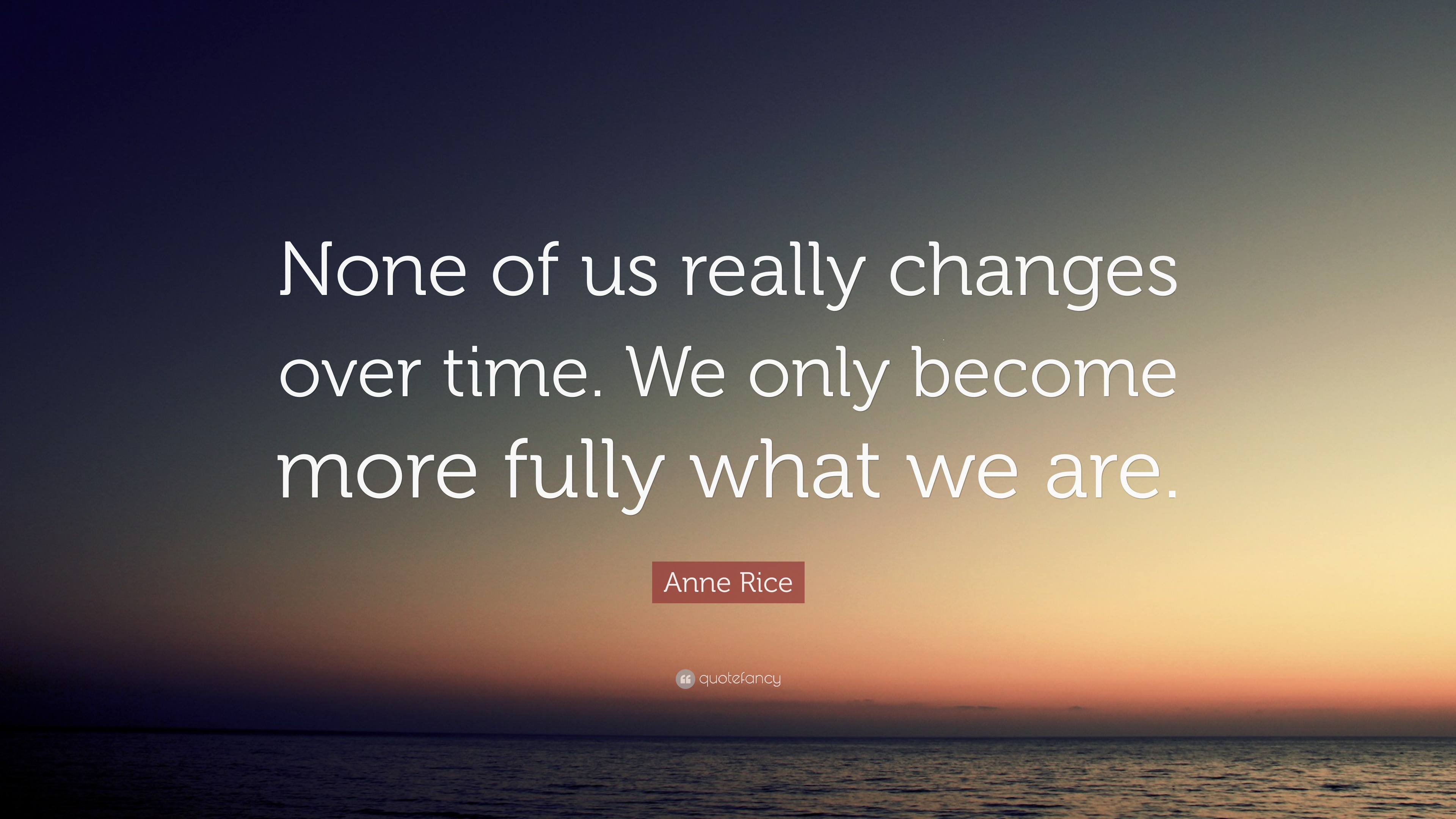 """anne rice quote """"none of us really changes over time we only"""