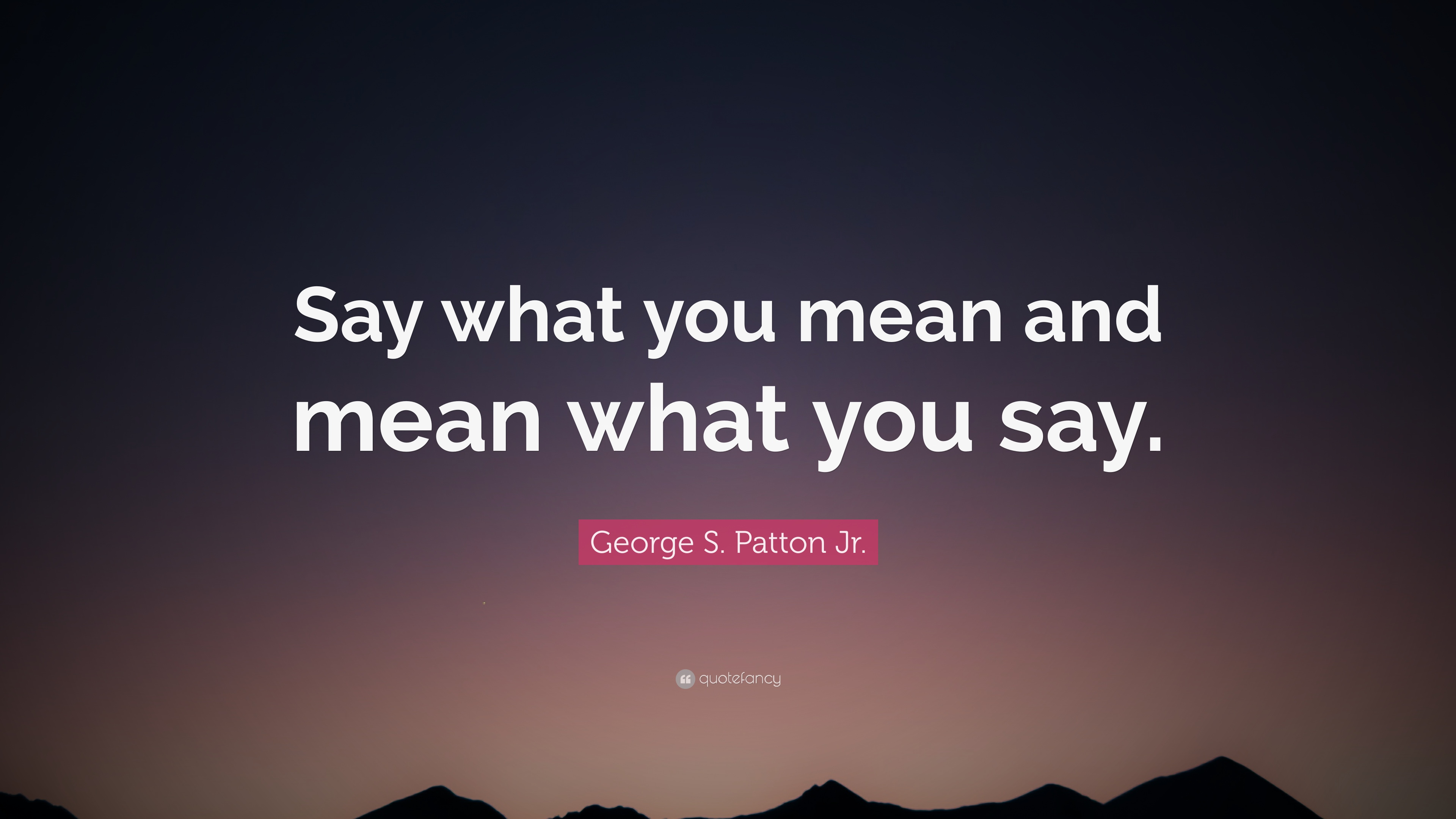 George S Patton Jr Quote Say What You Mean And Mean What You Say