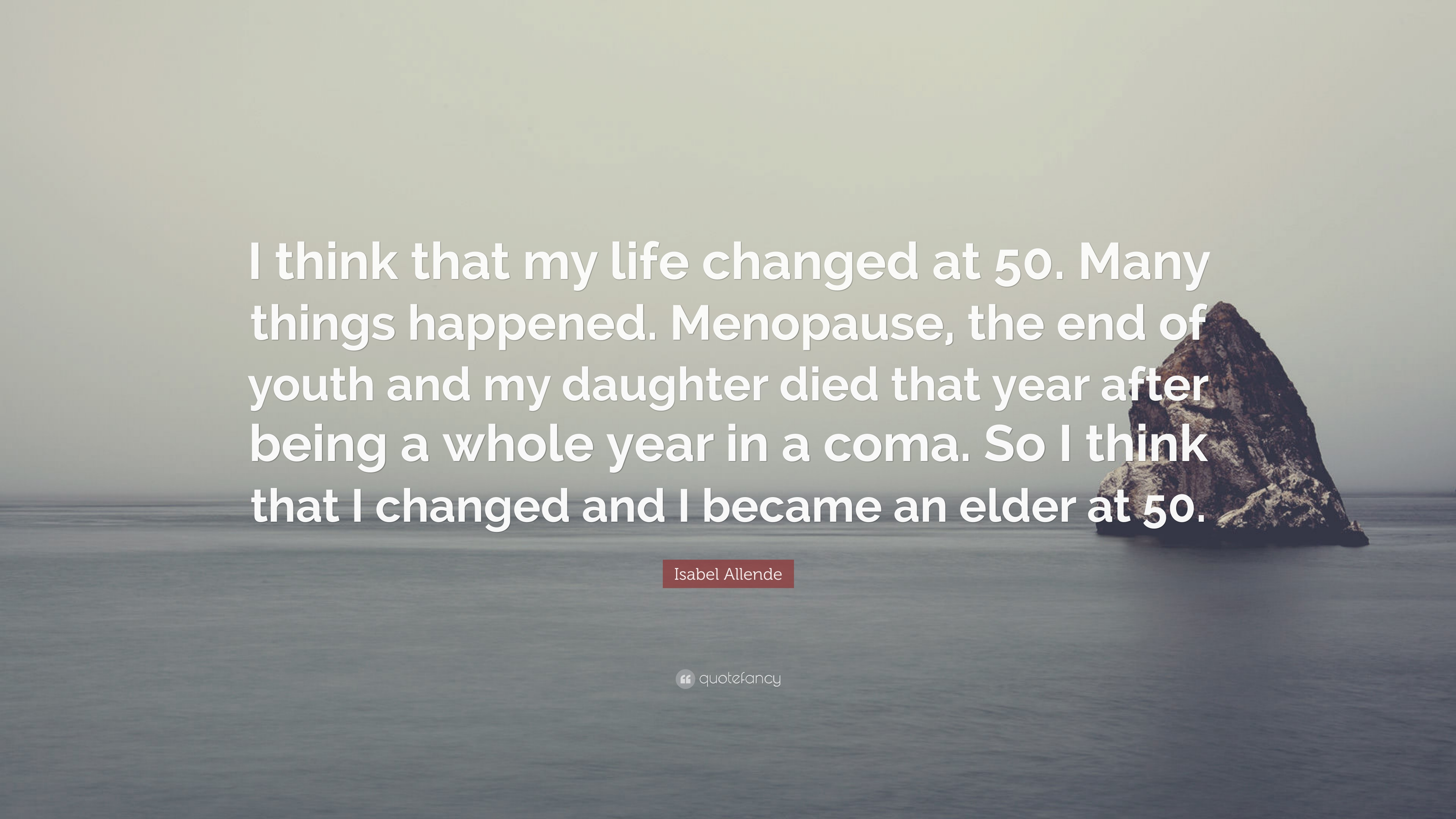 "Isabel Allende Quote: ""I Think That My Life Changed At 50"