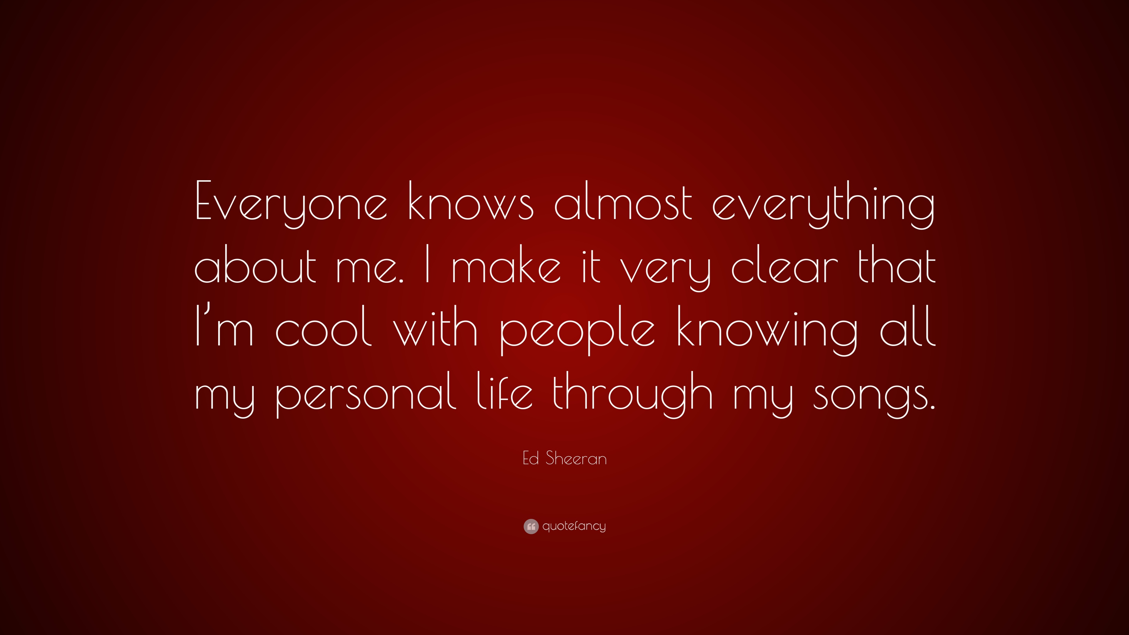 Ed Sheeran Quote Everyone Knows Almost Everything About Me I Make It Very Clear That I M Cool With People Knowing All My Personal Life T 10 Wallpapers Quotefancy